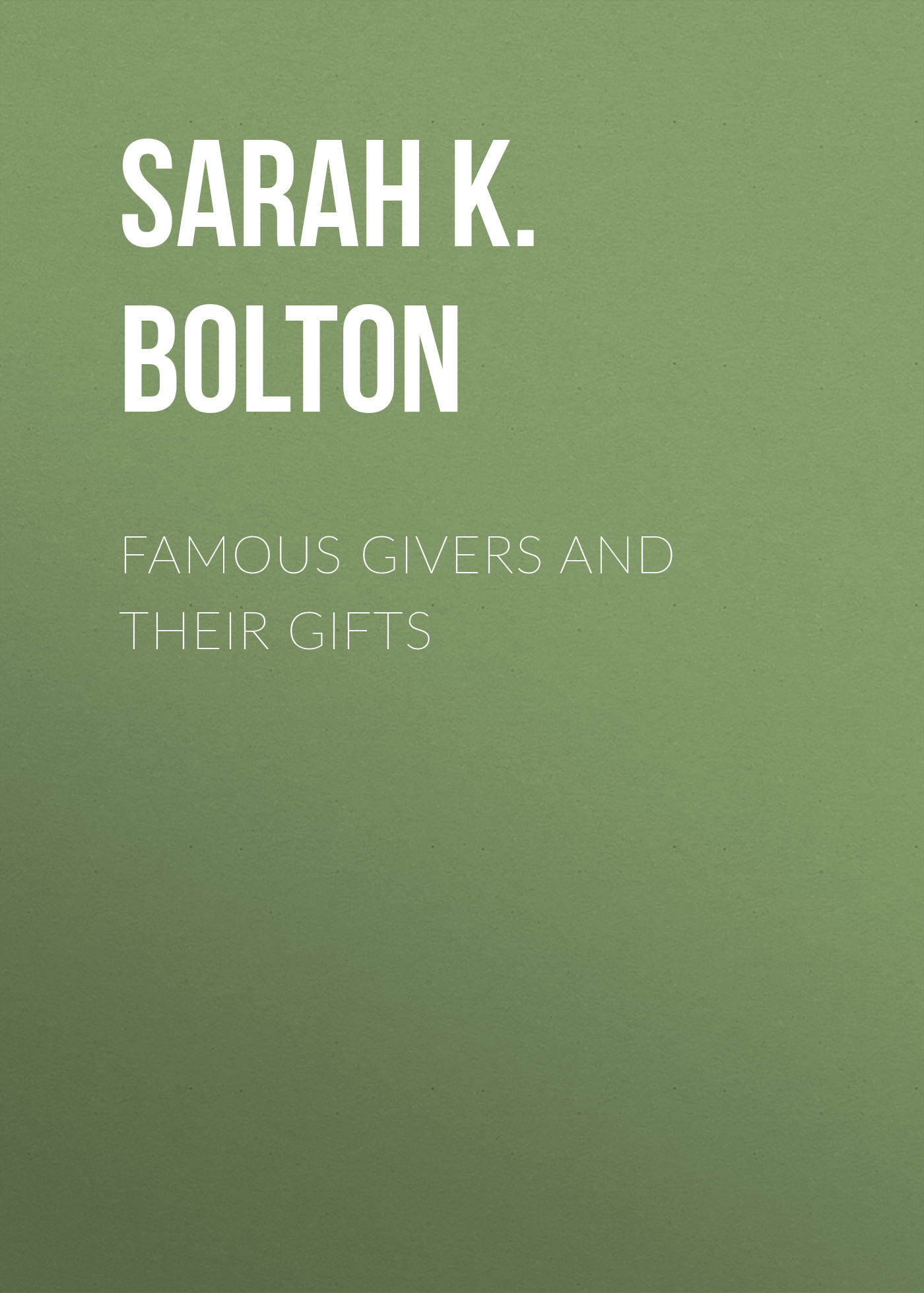 Bolton Sarah Knowles Famous Givers and Their Gifts bolton sarah knowles famous european artists