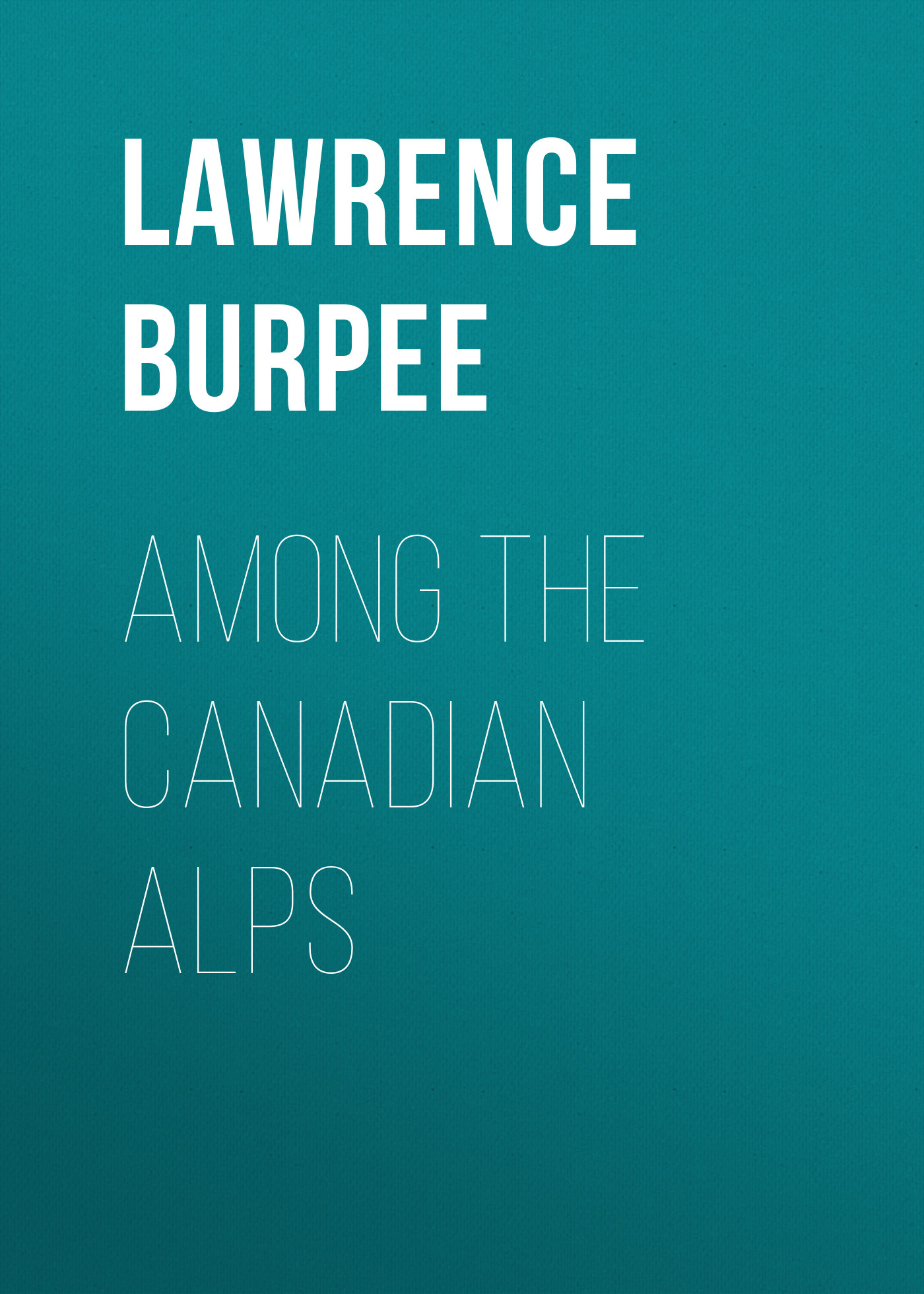 Burpee Lawrence Johnstone Among the Canadian Alps burpee lawrence johnstone among the canadian alps