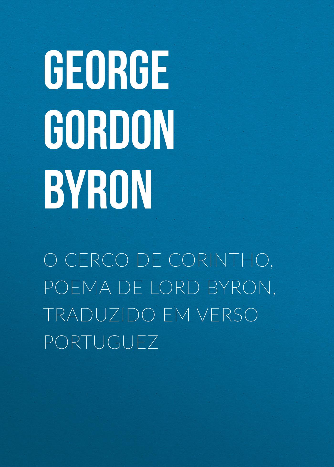 Джордж Гордон Байрон O Cerco de Corintho, poema de Lord Byron, traduzido em verso portuguez braga guilherme o bispo nova heresia em verso