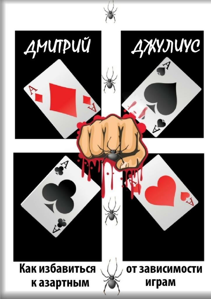 Дмитрий Джулиус Как избавиться от зависимости к азартным играм