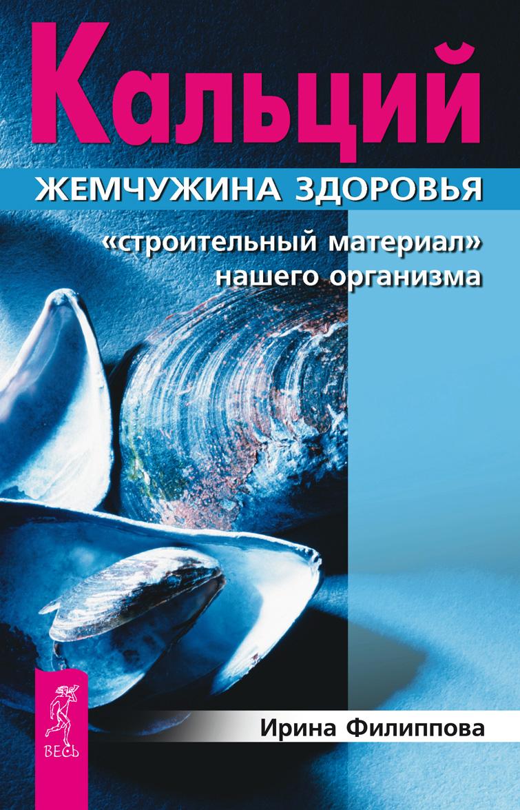 Ирина Филиппова Кальций – жемчужина здоровья. «Строительный материал» нашего организма цена и фото