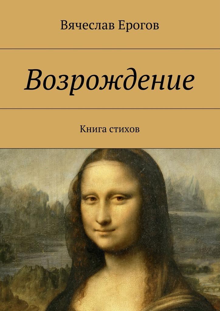 Вячеслав Александрович Ерогов Возрождение. Книга стихов