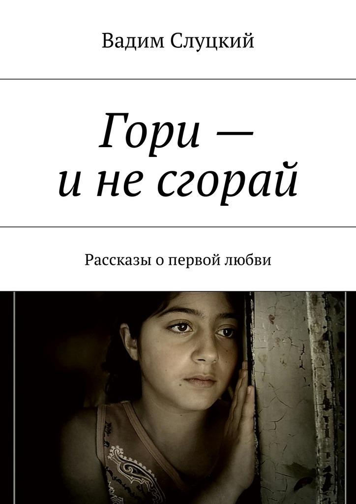 Вадим Слуцкий Гори– инесгорай. Рассказы опервой любви гори гори ясно