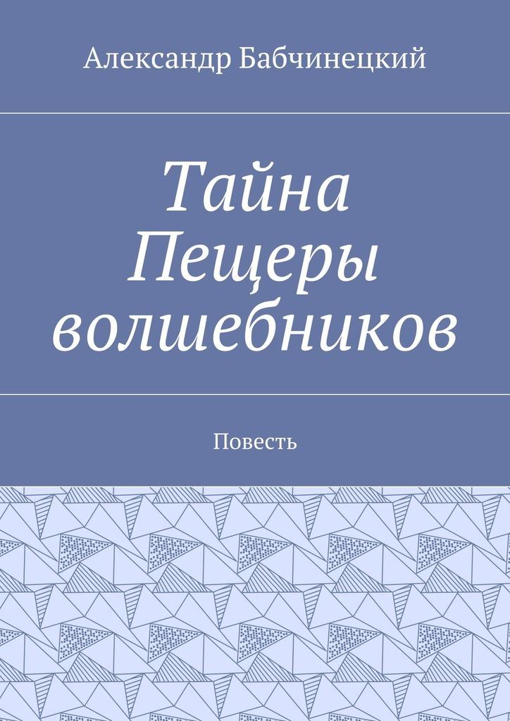 Александр Бабчинецкий Тайна Пещеры волшебников. Повесть