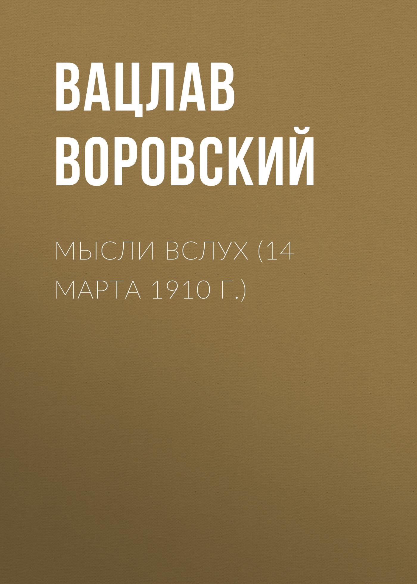 Вацлав Воровский Мысли вслух (14 марта 1910 г.) вацлав воровский мысли вслух 15 января 1910 г