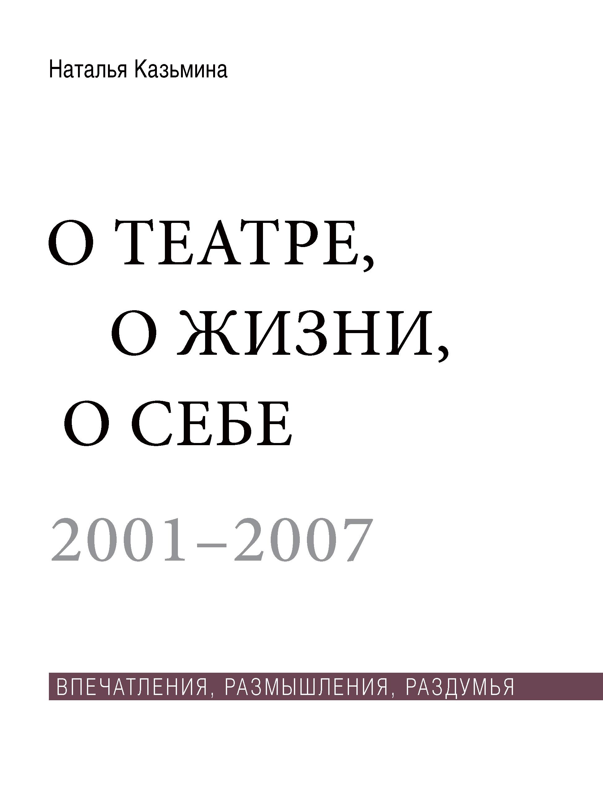 Наталья Казьмина О театре, о жизни, о себе. Впечатления, размышления, раздумья. Том 1. 2001–2007