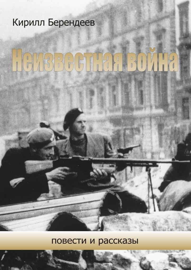 Кирилл Берендеев Неизвестная война. Повести ирассказы кирилл загорулько повести и рассказы