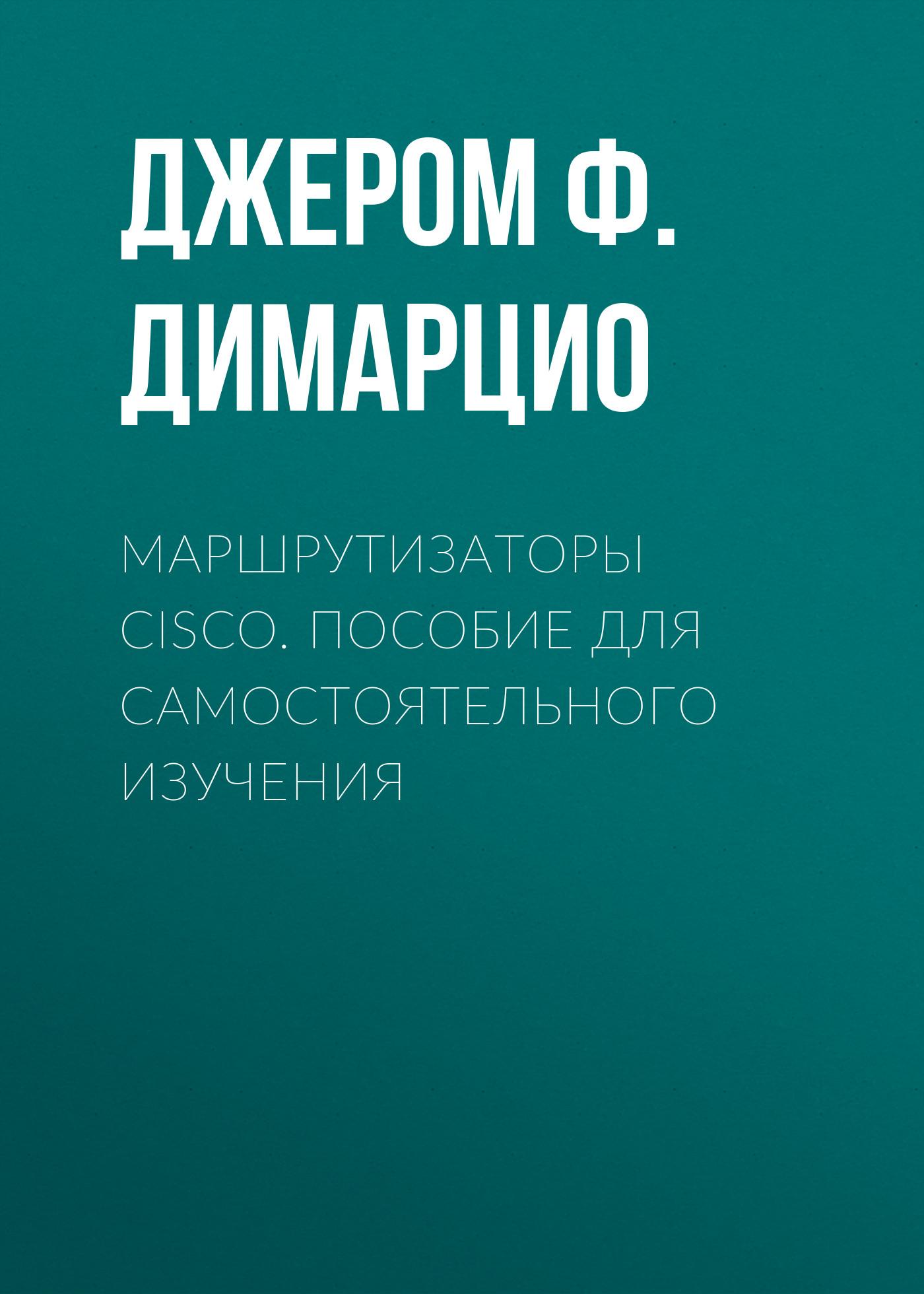 Джером Ф. Димарцио Маршрутизаторы Cisco. Пособие для самостоятельного изучения