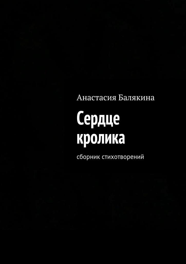Анастасия Балякина Сердце кролика. Сборник стихотворений