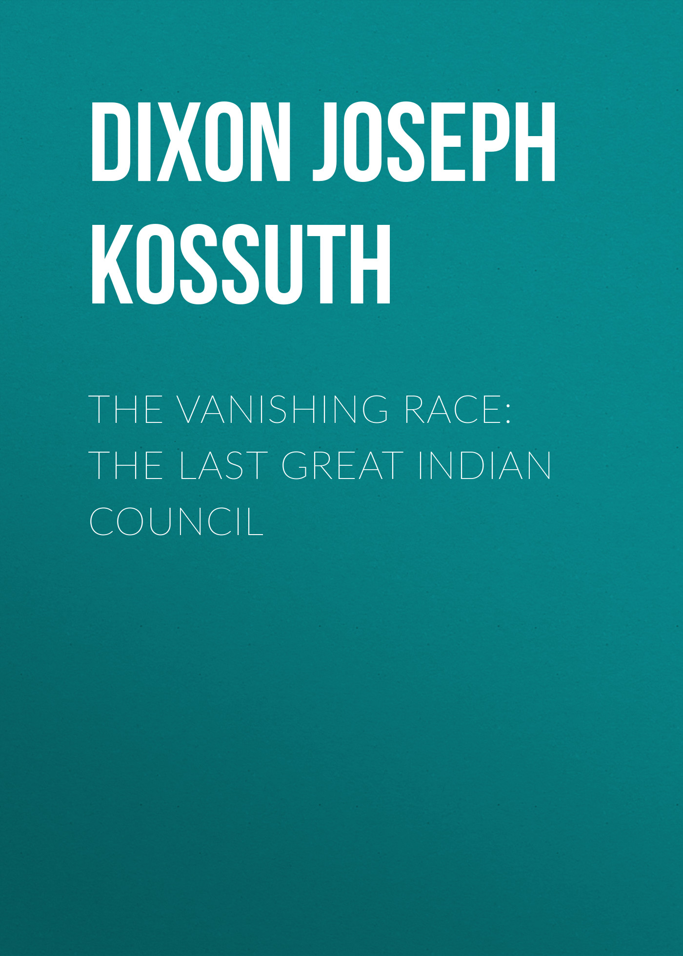 Dixon Joseph Kossuth The Vanishing Race: The Last Great Indian Council younghusband the last great imperial adventurer