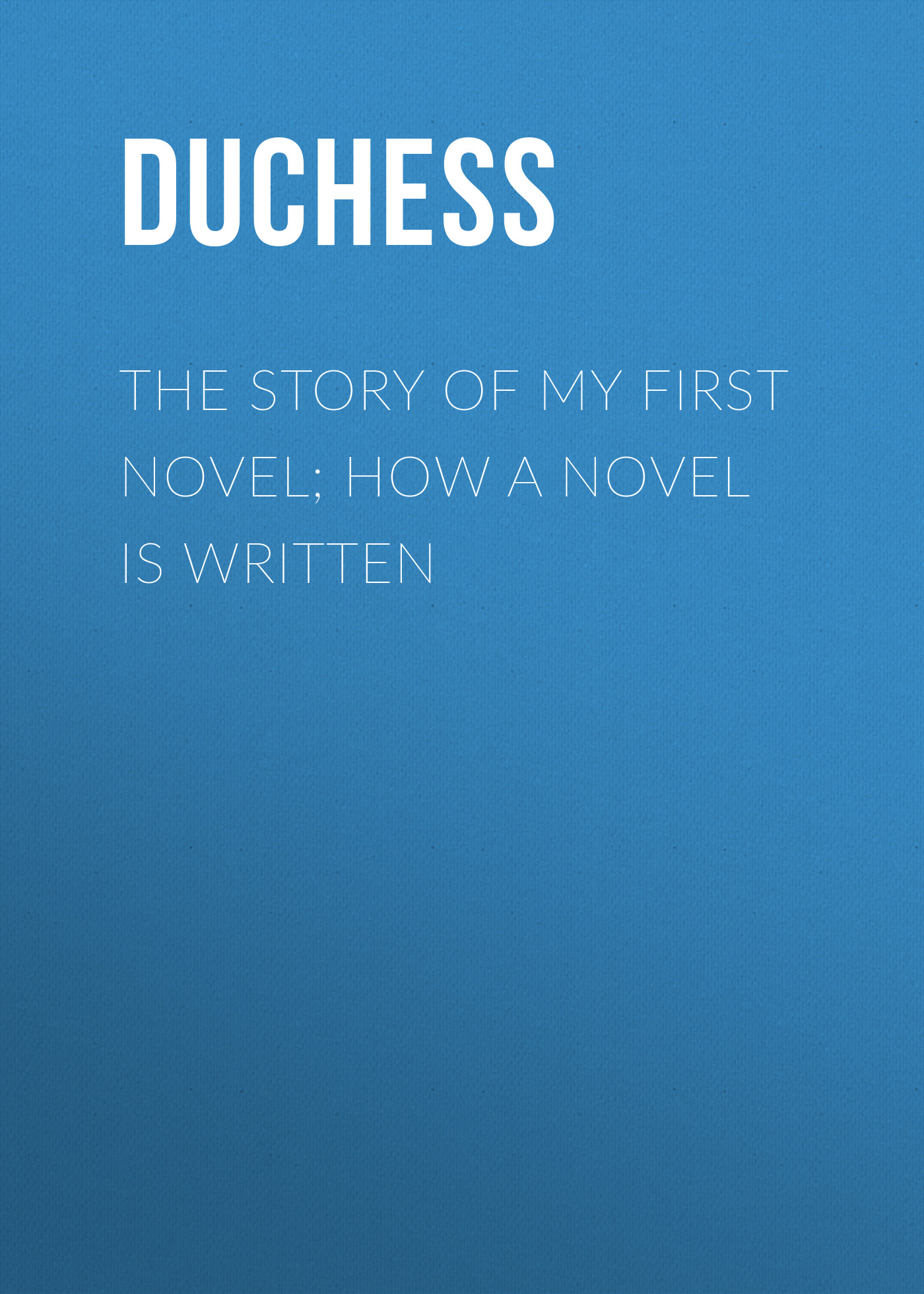 Duchess The story of my first novel; How a novel is written duchess a bachelor s dream