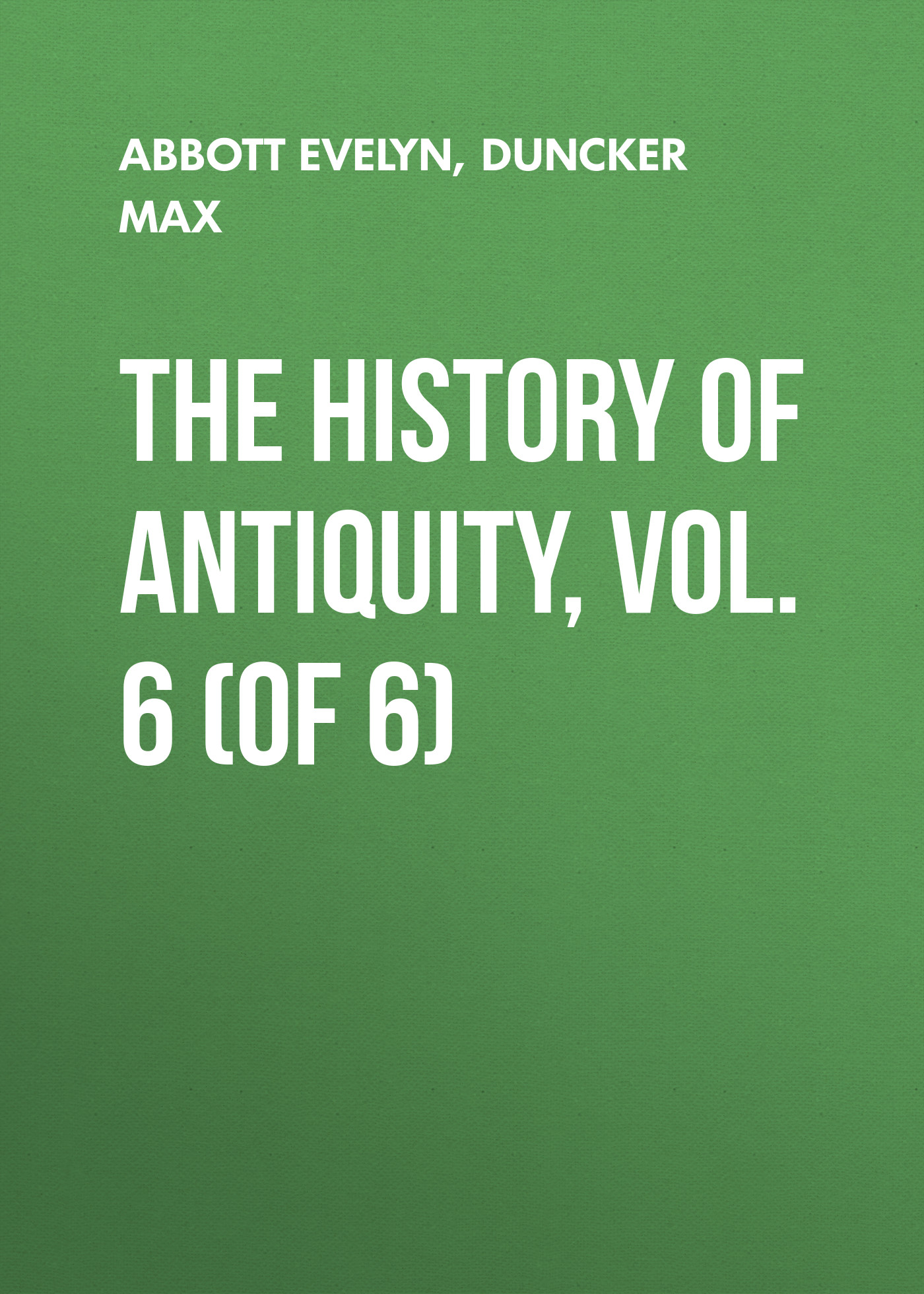 Duncker Max The History of Antiquity, Vol. 6 (of 6) archibald bower the history of the popes vol 6