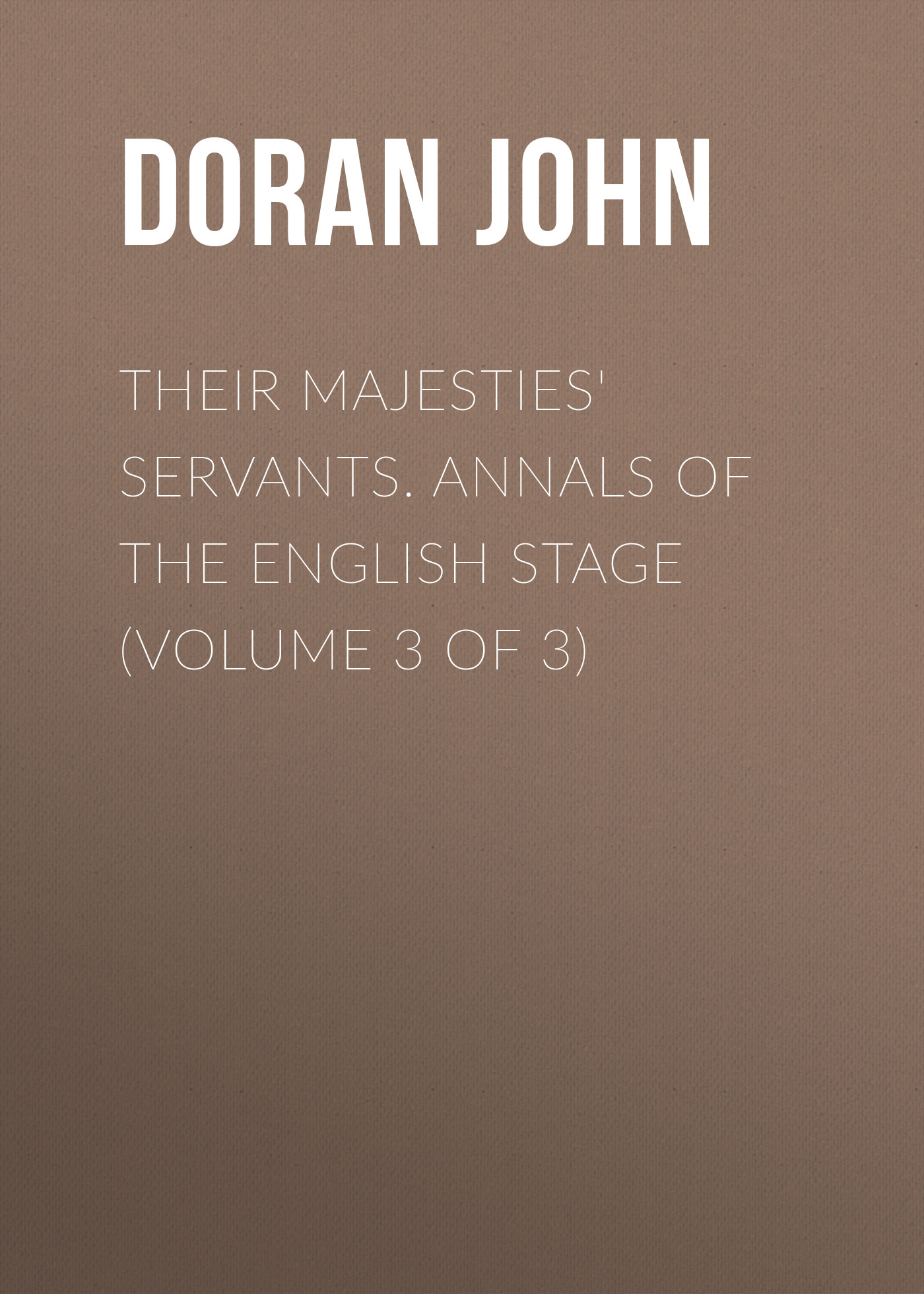 Doran John Their Majesties' Servants. Annals of the English Stage (Volume 3 of 3)