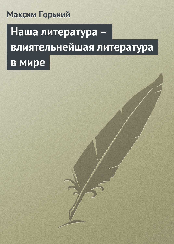 Максим Горький Наша литература – влиятельнейшая литература в мире