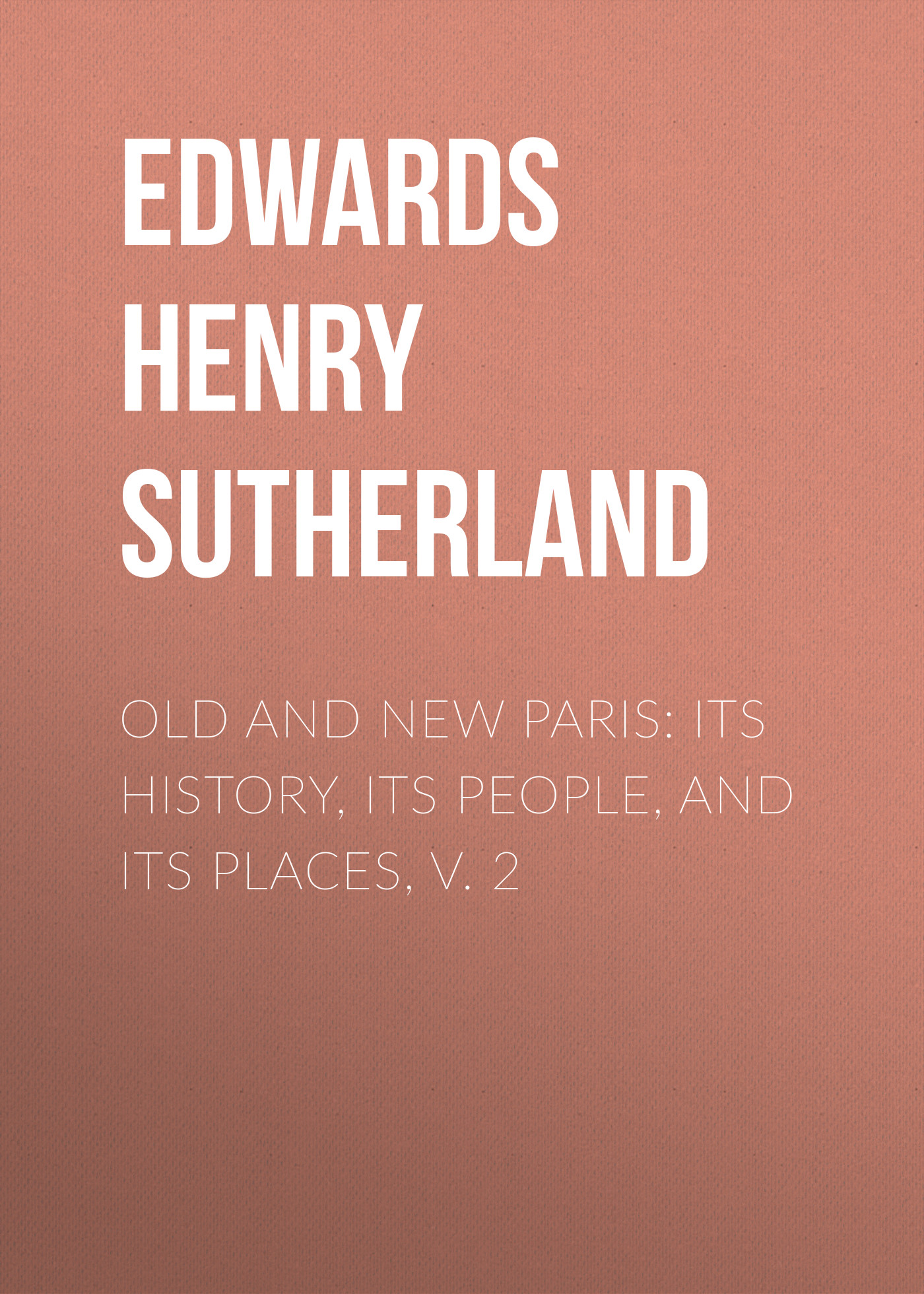 Edwards Henry Sutherland Old and New Paris: Its History, Its People, and Its Places, v. 2 g l shumway history of western nebraska and its people volume 3 part 1
