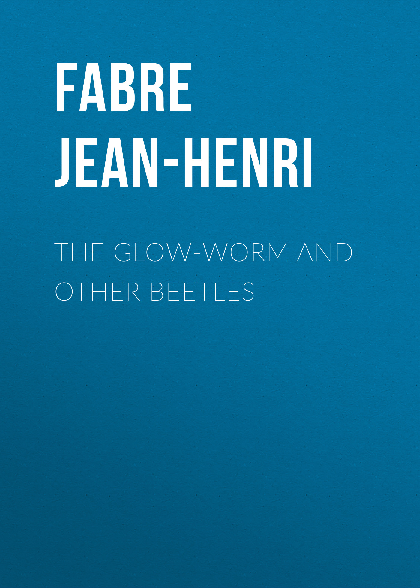 Fabre Jean-Henri The Glow-Worm and Other Beetles
