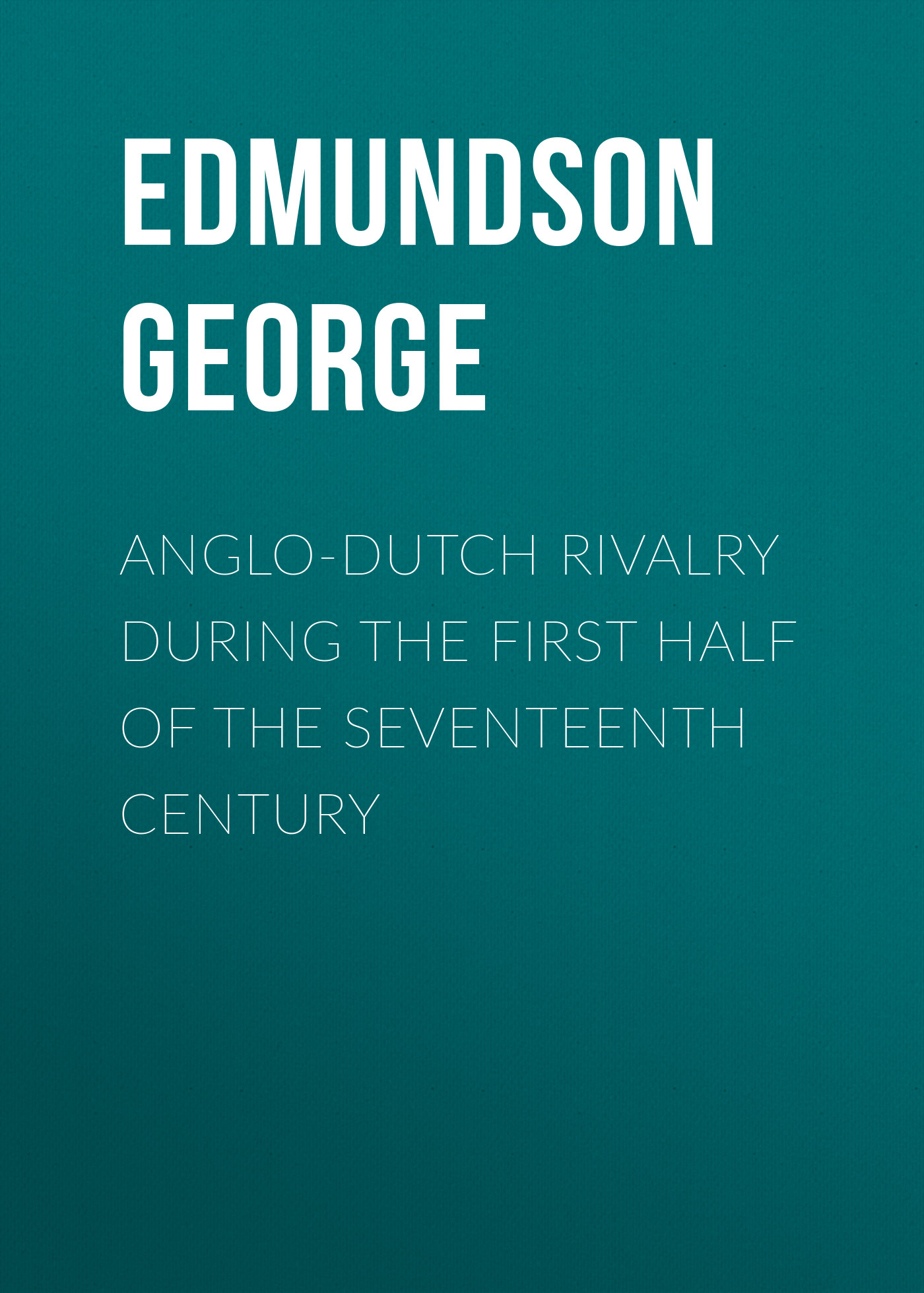 Edmundson George Anglo-Dutch Rivalry during the First Half of the Seventeenth Century marshall grossman the seventeenth century literature handbook