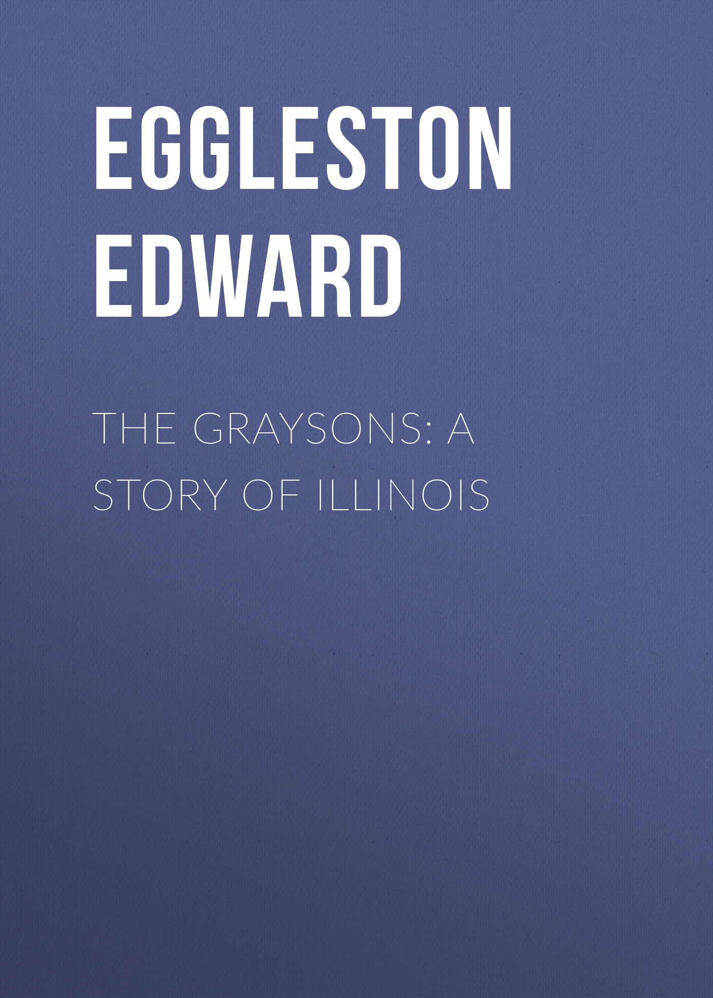 Eggleston Edward The Graysons: A Story of Illinois