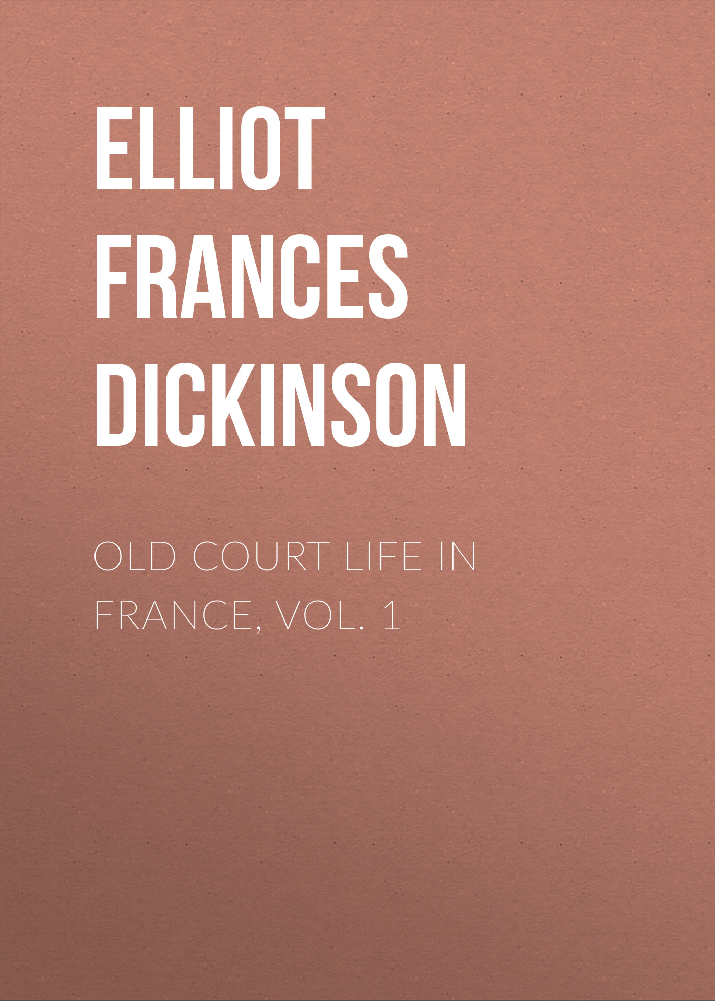 Elliot Frances Minto Dickinson Old Court Life in France, vol. 1 цена и фото