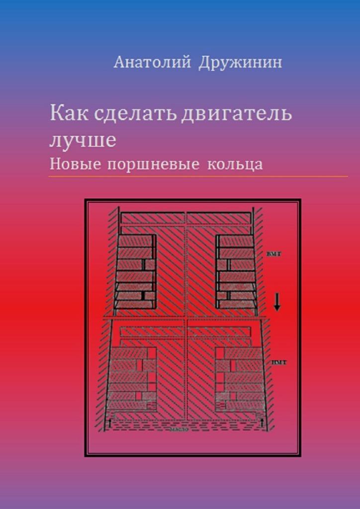 Анатолий Матвеевич Дружинин Как сделать двигатель лучше. Новые поршневые кольца кольца