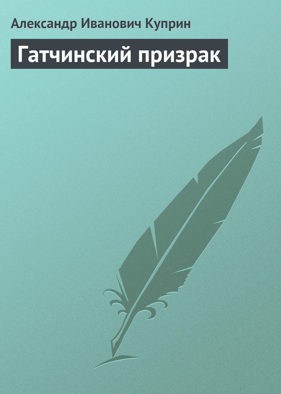Александр Купрн Гатчнскй прзрак