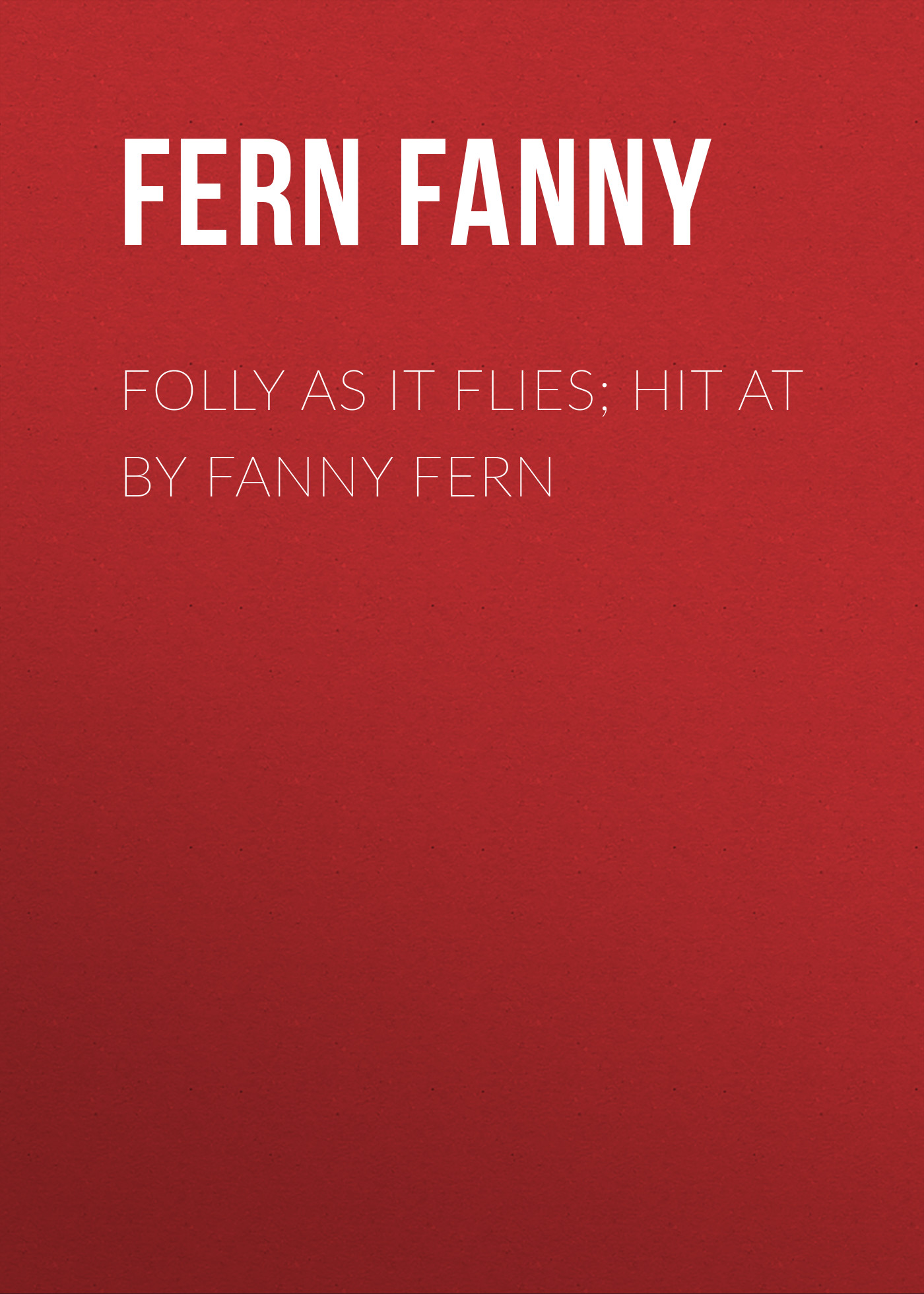 Fern Fanny Folly as It Flies; Hit at by Fanny Fern fern fanny fresh leaves