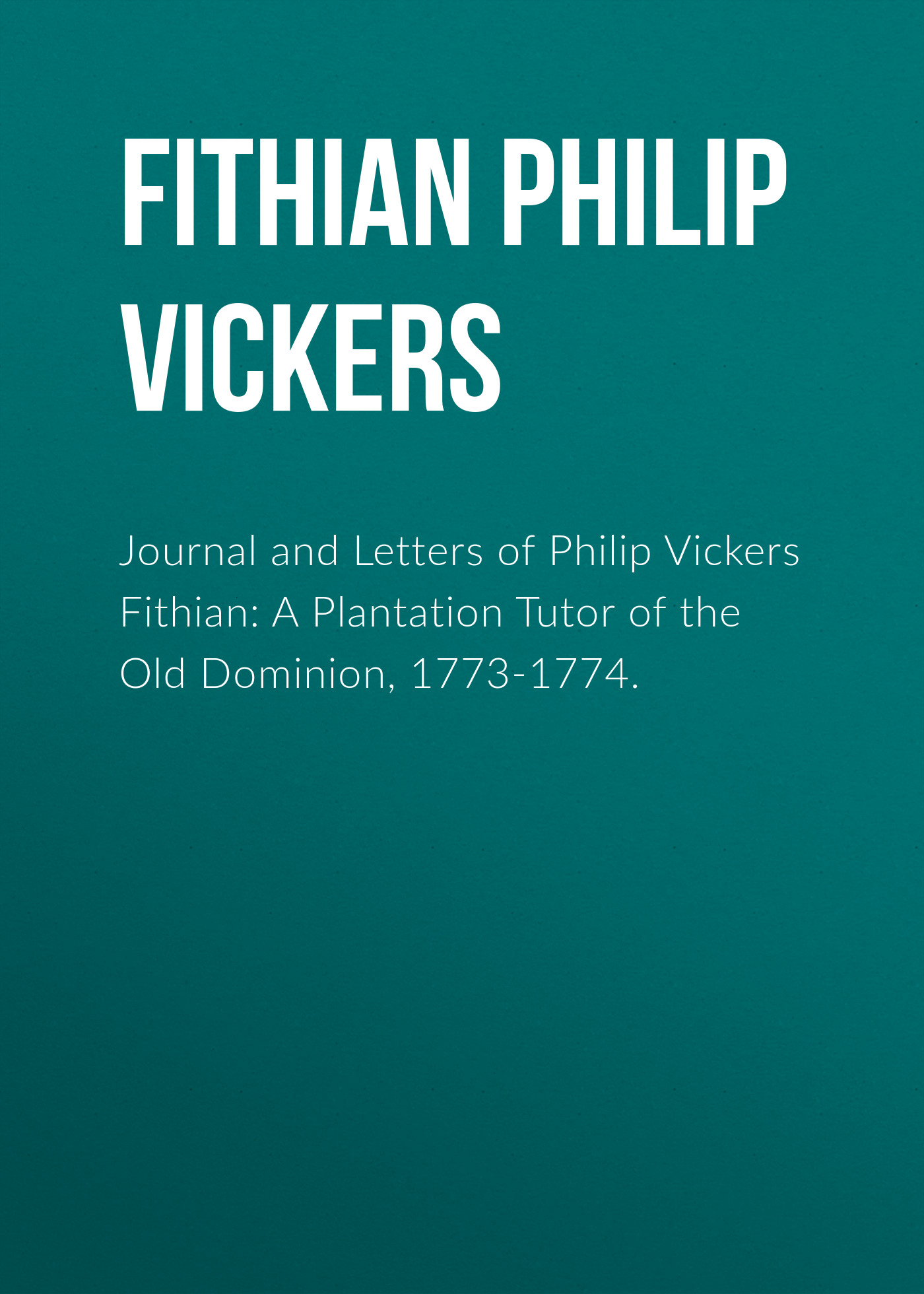 Fithian Philip Vickers Journal and Letters of Philip Vickers Fithian: A Plantation Tutor of the Old Dominion, 1773-1774. philip glass the best of philip glass 2 cd