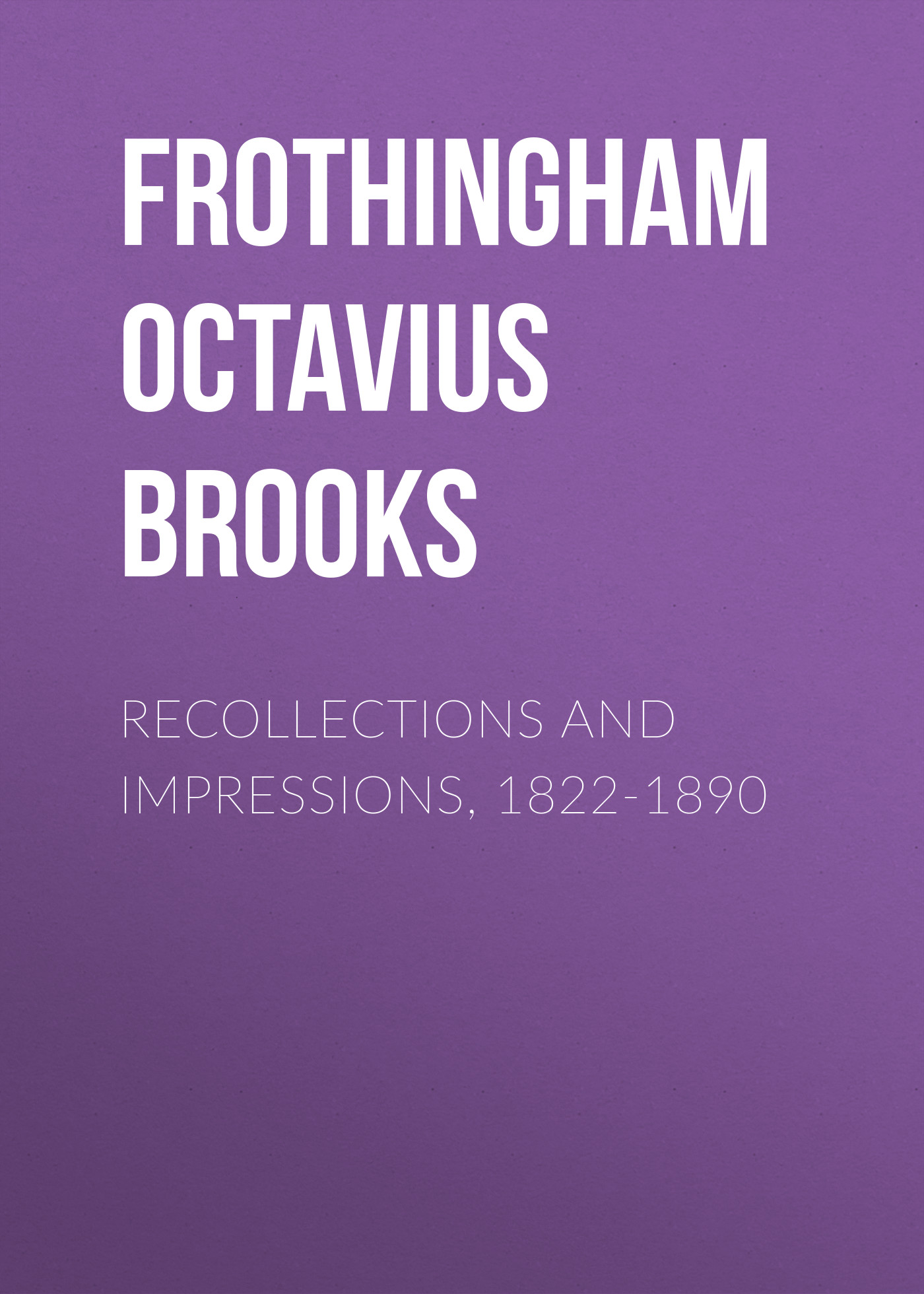Frothingham Octavius Brooks Recollections and Impressions, 1822-1890 frothingham octavius brooks recollections and impressions 1822 1890