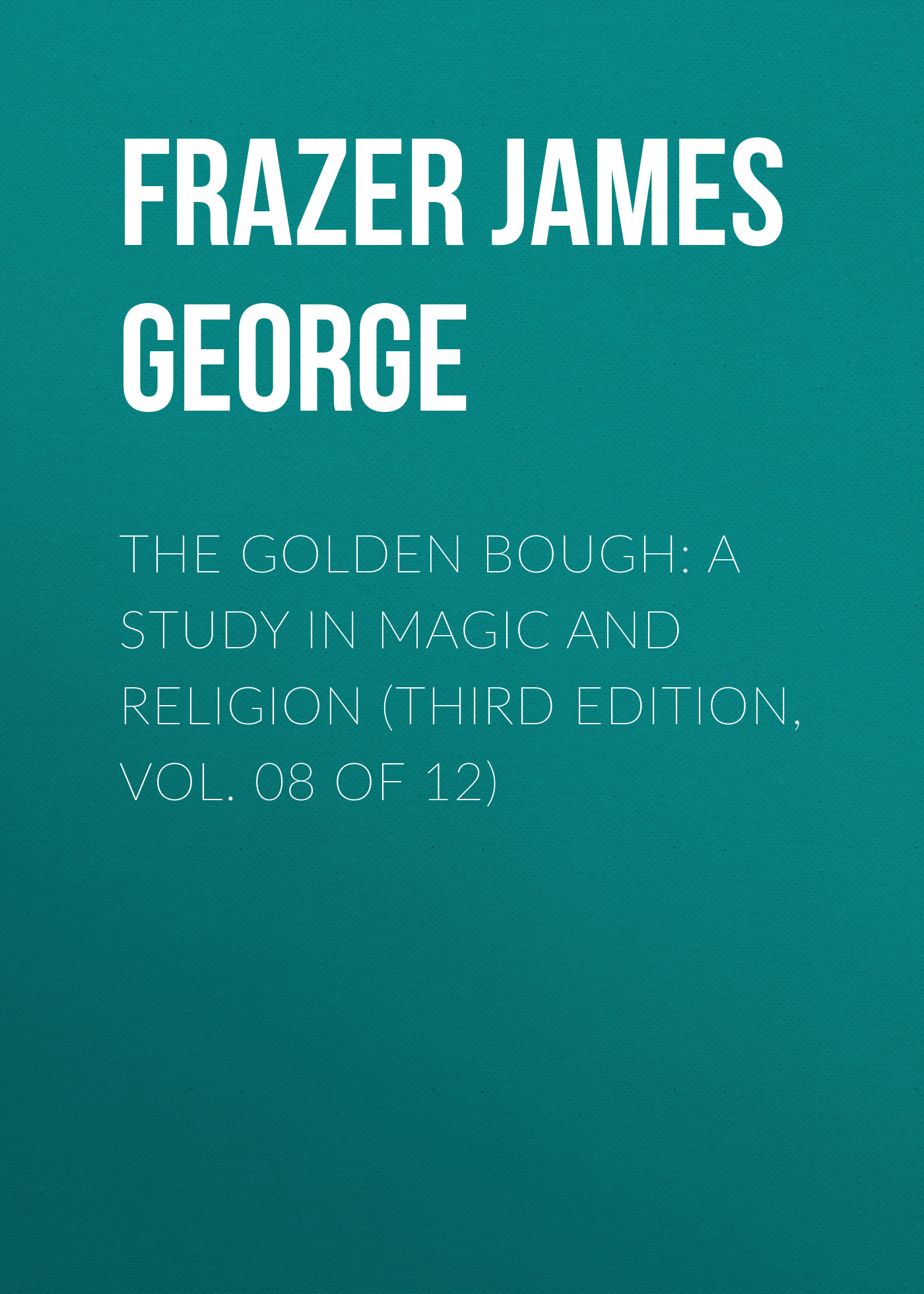 Frazer James George The Golden Bough: A Study in Magic and Religion (Third Edition, Vol. 08 of 12) frazer james george the belief in immortality and the worship of the dead volume 2 of 3