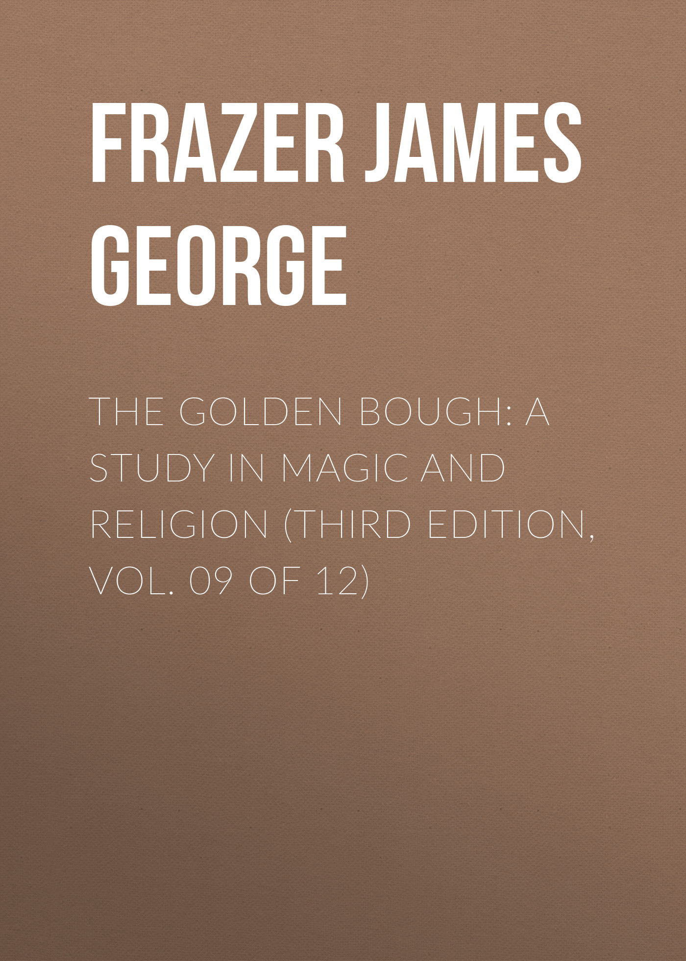 Frazer James George The Golden Bough: A Study in Magic and Religion (Third Edition, Vol. 09 of 12) frazer james george the belief in immortality and the worship of the dead volume 2 of 3
