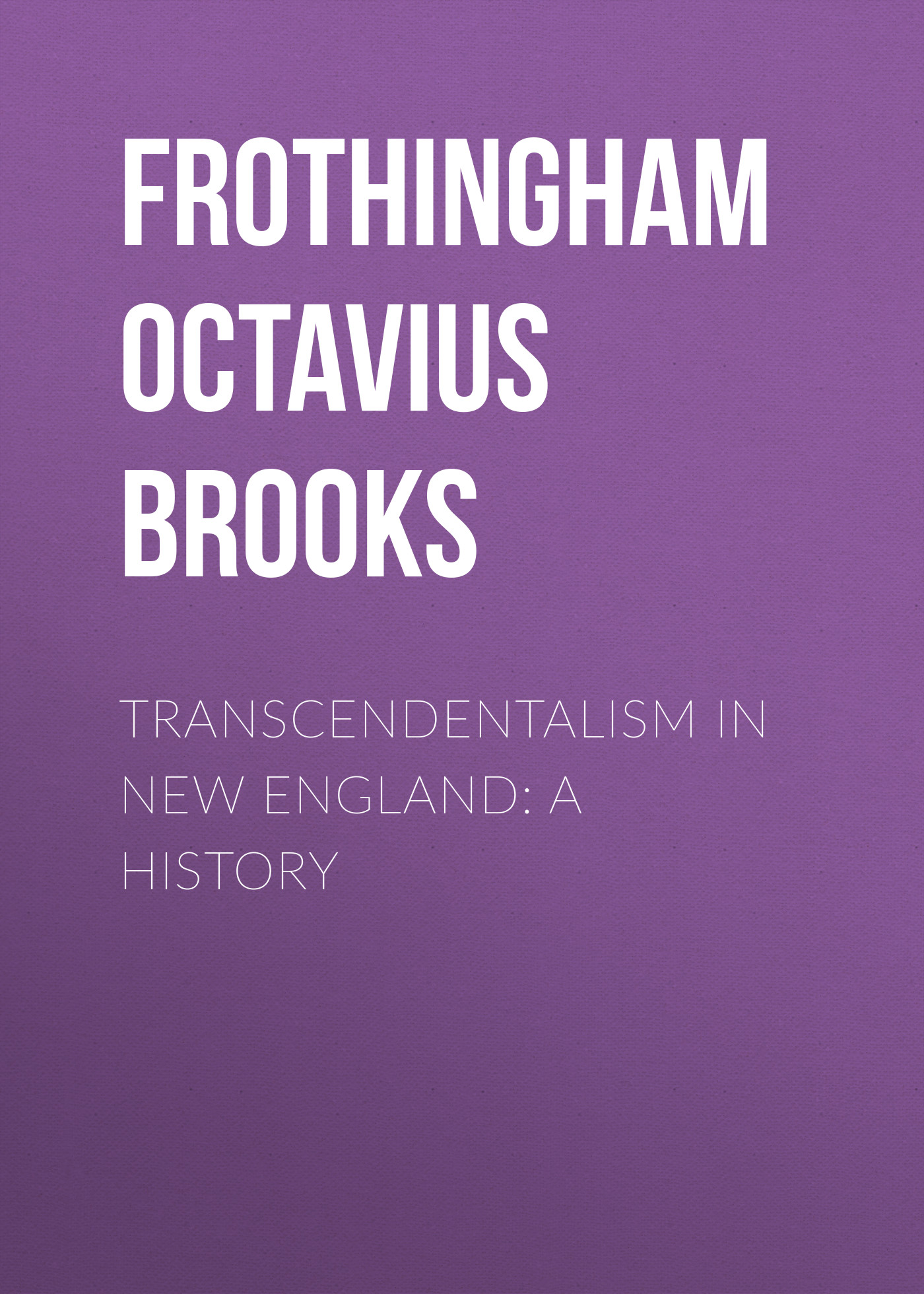 Frothingham Octavius Brooks Transcendentalism in New England: A History frothingham octavius brooks recollections and impressions 1822 1890