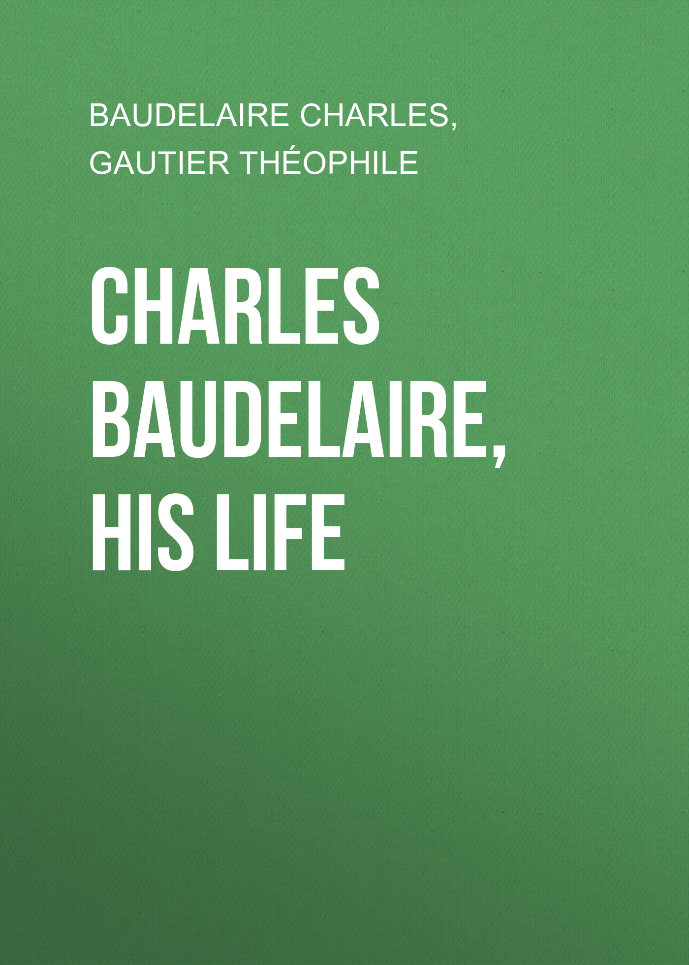 Baudelaire Charles Charles Baudelaire, His Life baudelaire charles the poems and prose poems of charles baudelaire