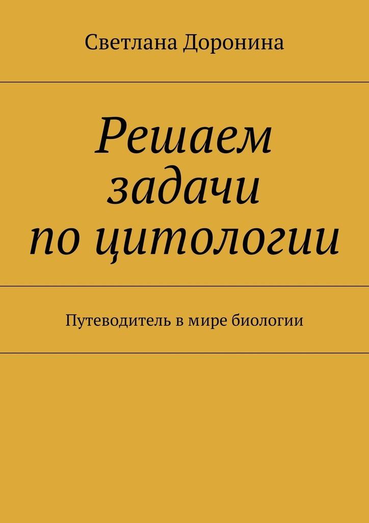 Светлана Леонидовна Доронина Решаем задачи поцитологии. Путеводитель вмире биологии