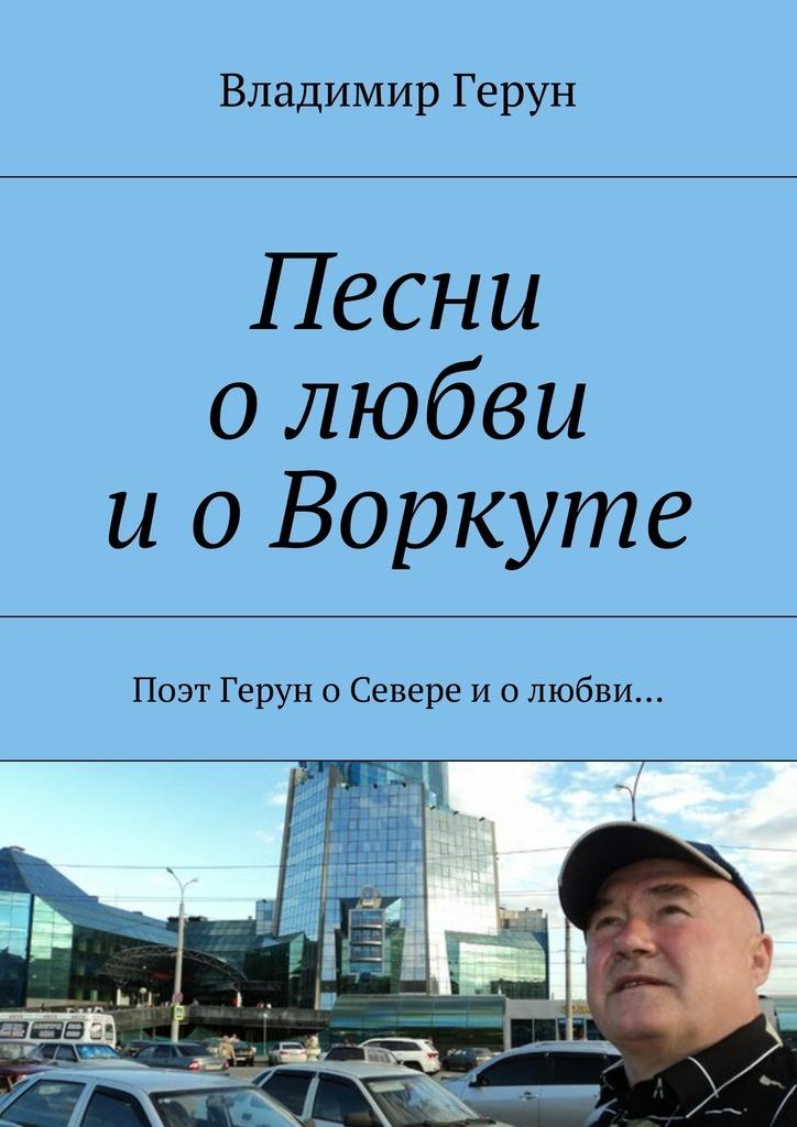 Владимир Герун Песни олюбви иоВоркуте. Поэт Герун оСевере иолюбви…