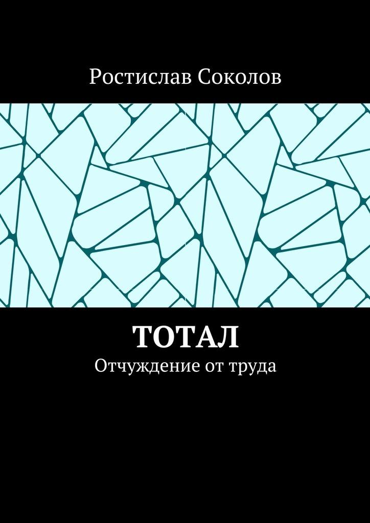 Ростислав Соколов Тотал. Отчуждение от труда ростислав соколов парни с окраины