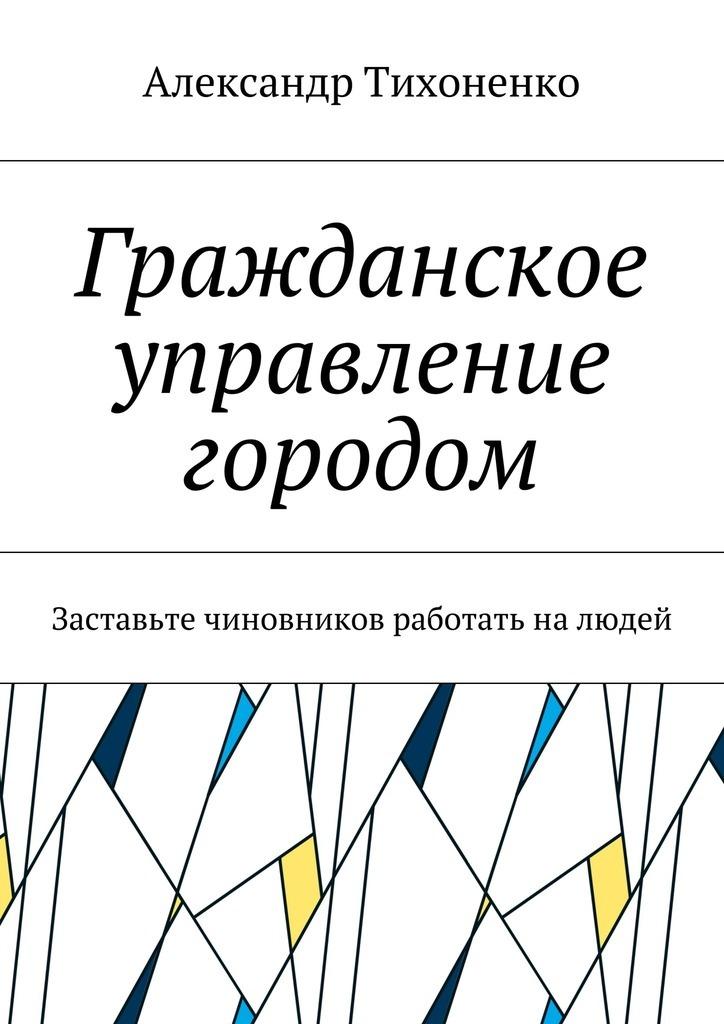 Александр Тихоненко Гражданское управление городом. Заставьте чиновников работать налюдей