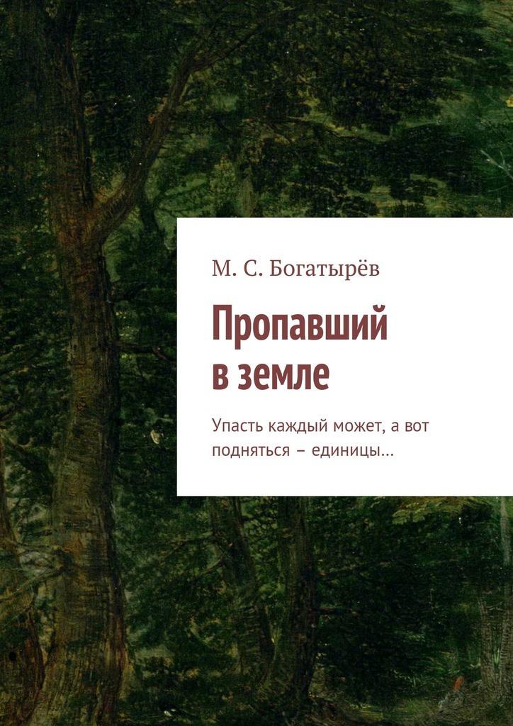 Максим Сергеевич Богатырёв Пропавший вземле. Упасть каждый может, авот подняться – единицы…