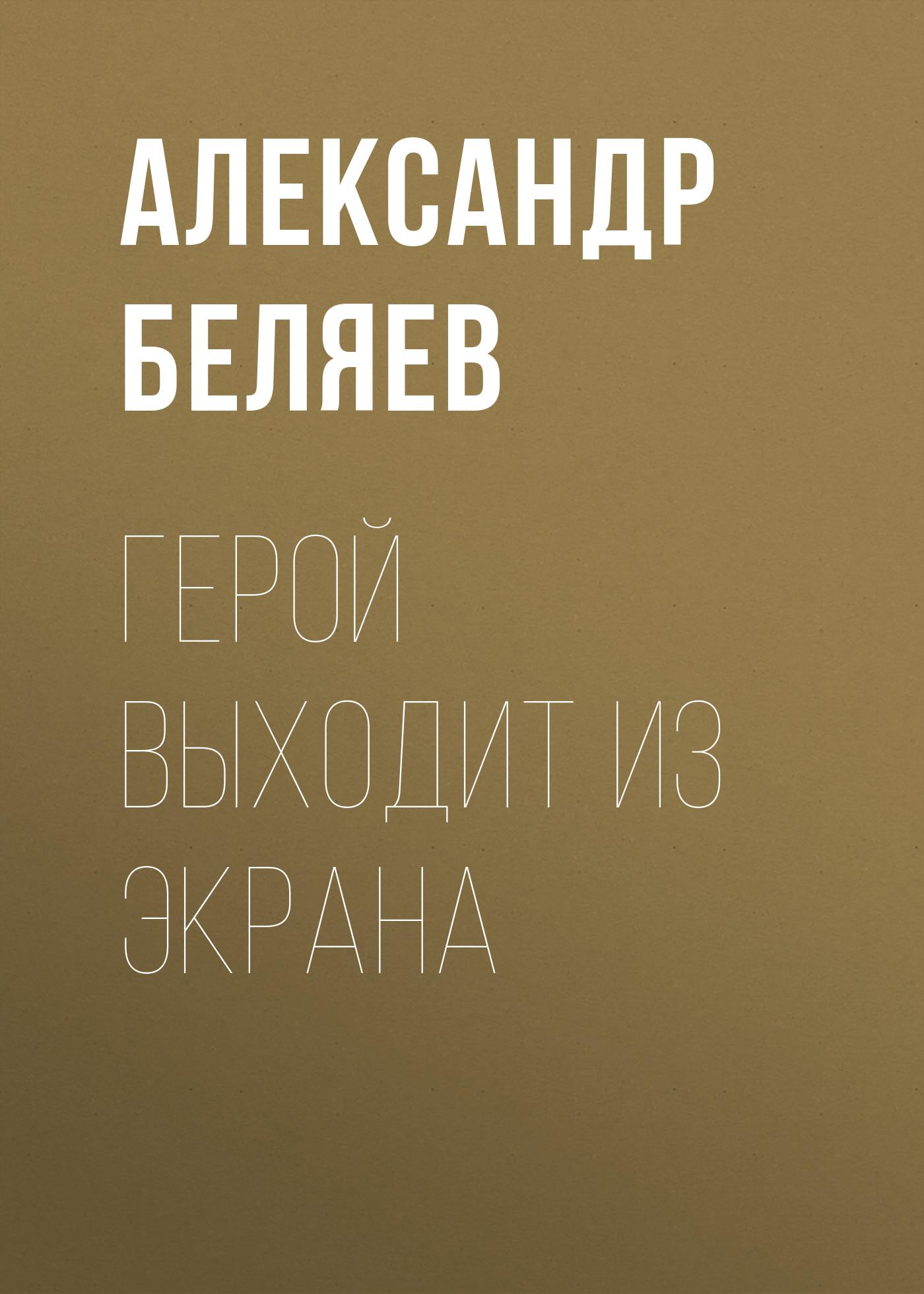 Александр Беляев Герой выходит из экрана великолепный очевидец
