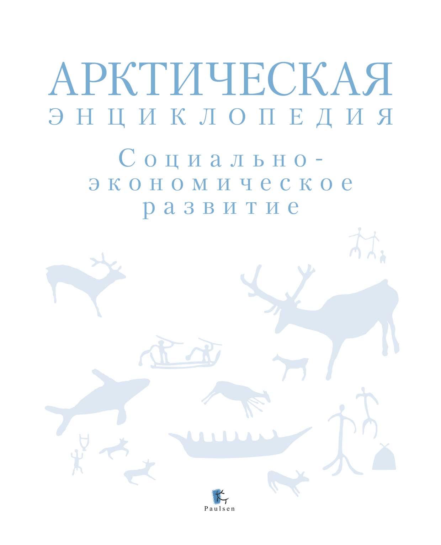 Коллектив авторов Арктическая энциклопедия. Социально-экономическое развитие