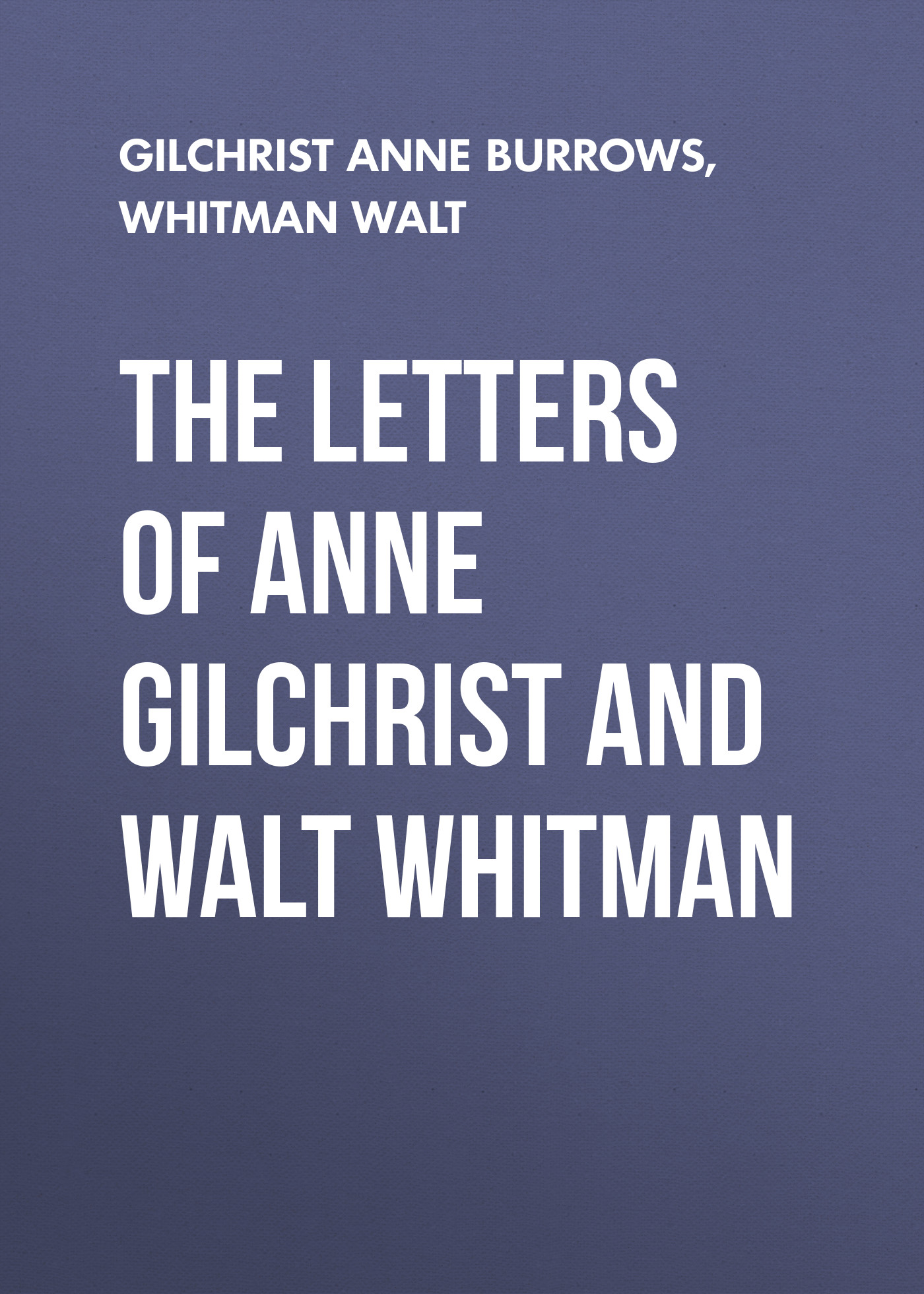 Уолт Уитмен The Letters of Anne Gilchrist and Walt Whitman gilchrist anne burrows mary lamb
