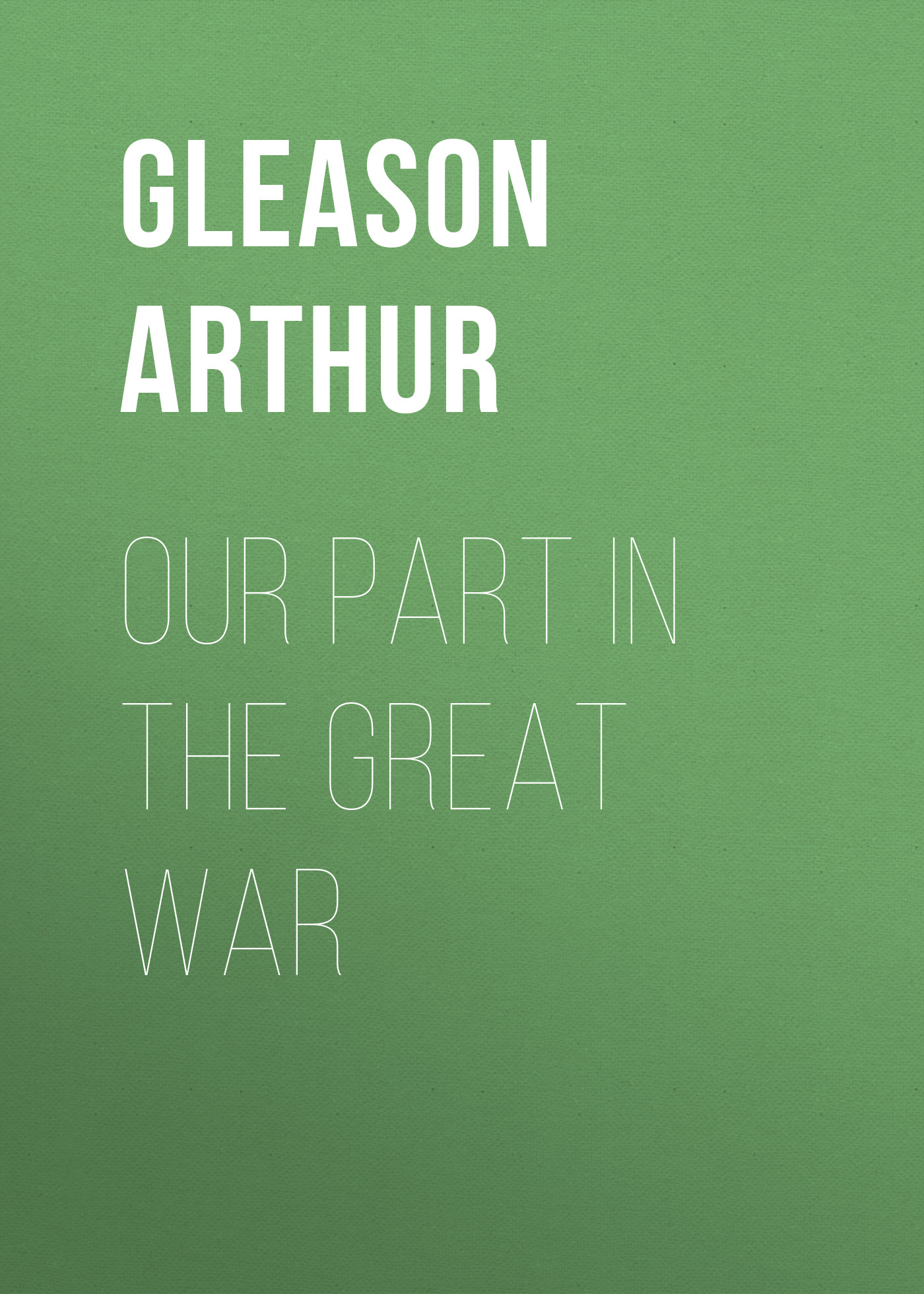 Gleason Arthur Our Part in the Great War morrison arthur the hole in the wall