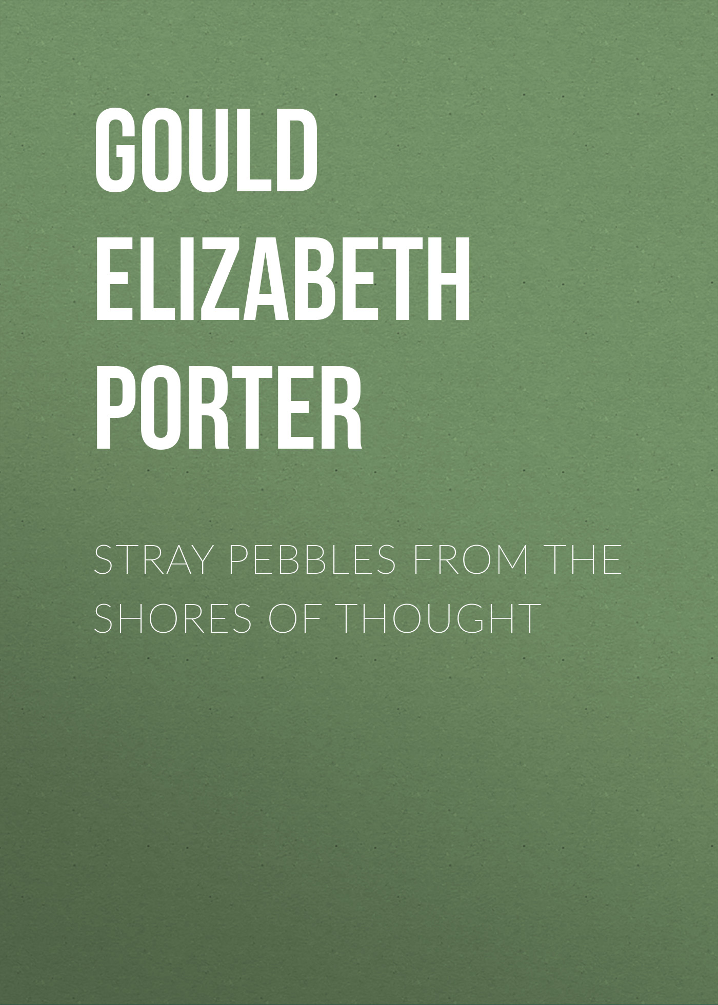 Gould Elizabeth Porter Stray Pebbles from the Shores of Thought