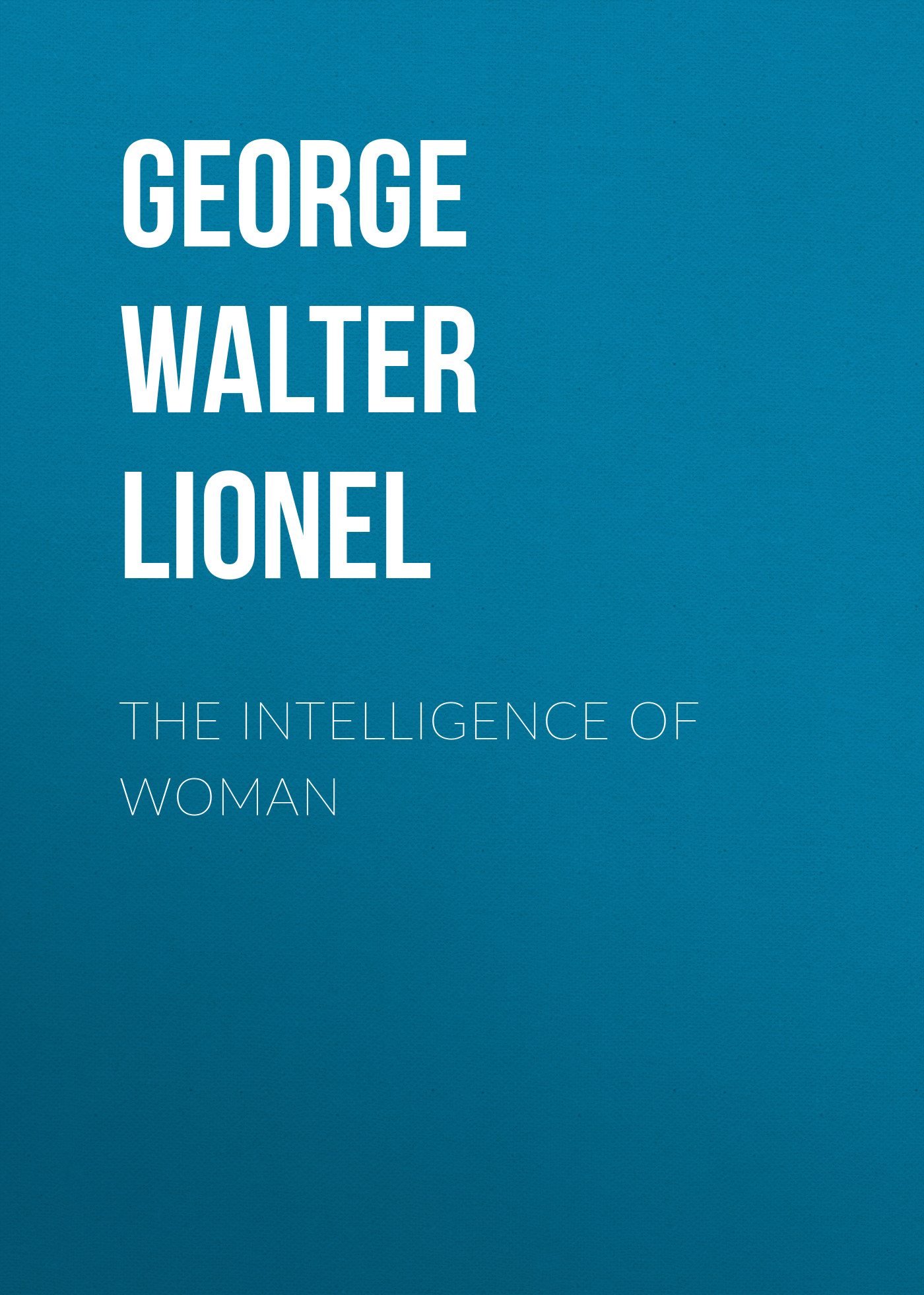 George Walter Lionel The Intelligence of Woman lionel shriver the female of the species