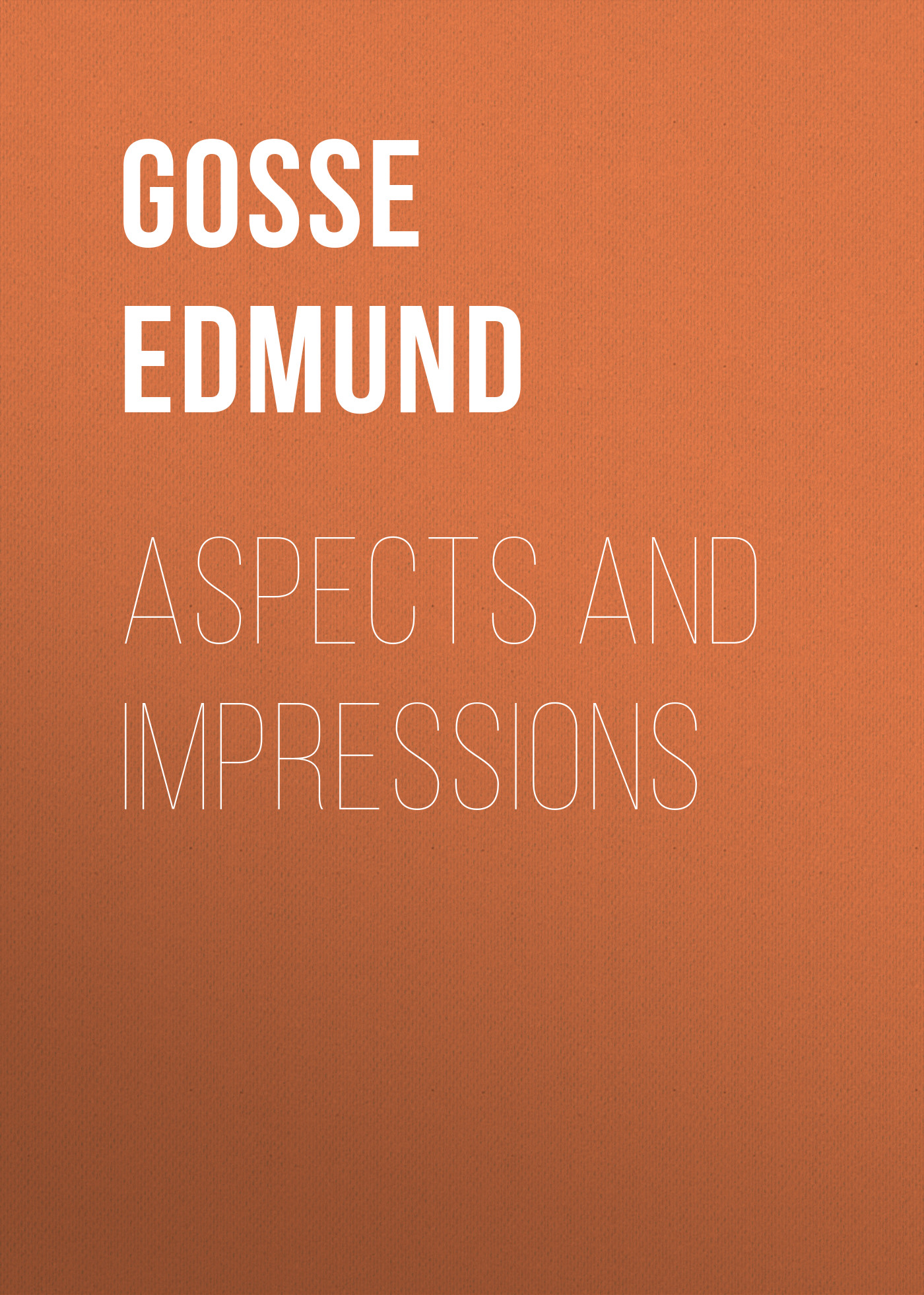 Gosse Edmund Aspects and Impressions frothingham octavius brooks recollections and impressions 1822 1890