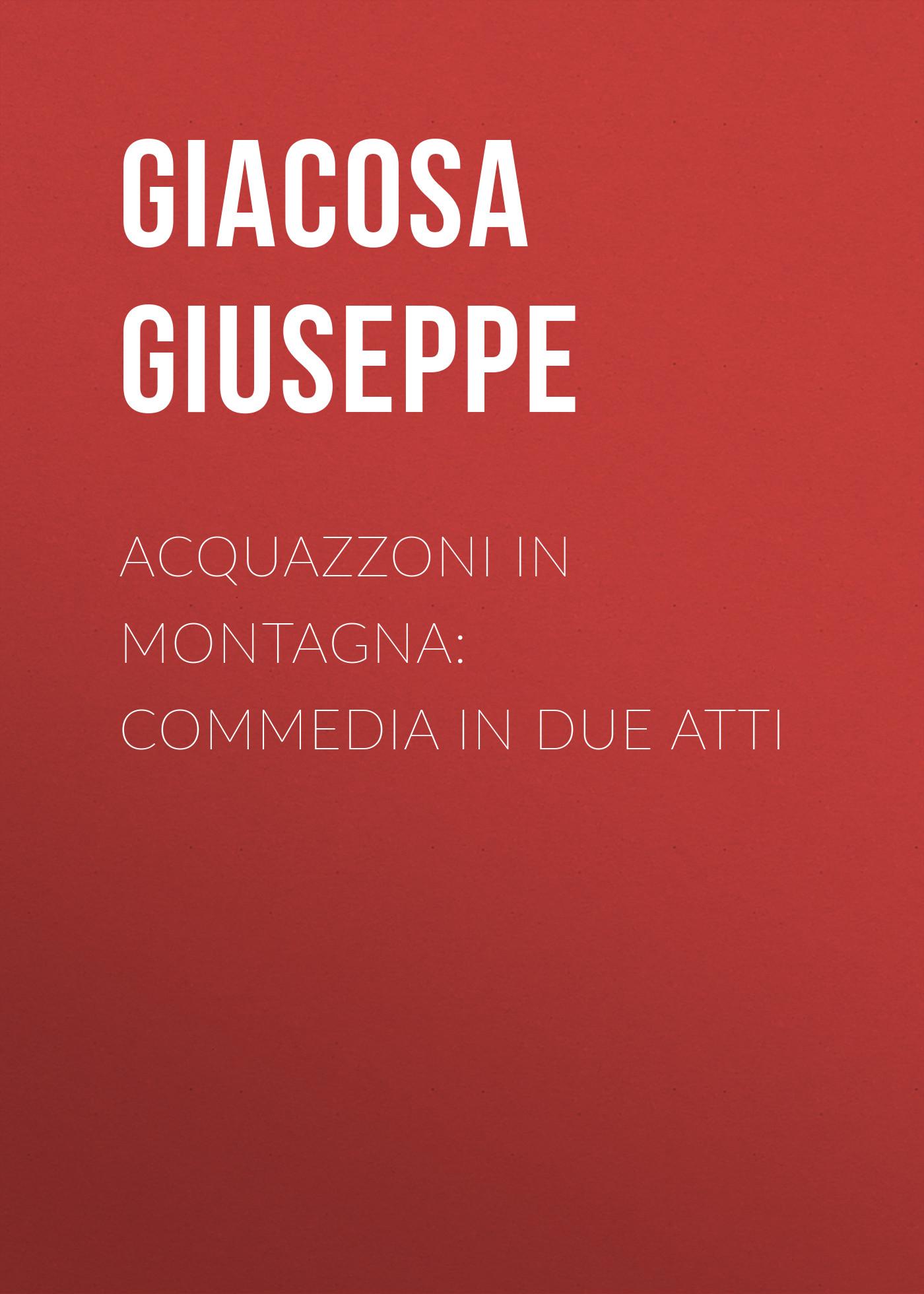 Giacosa Giuseppe Acquazzoni in montagna: Commedia in due atti jacopo ferretti chi dura vince melodramma giocoso in due atti classic reprint
