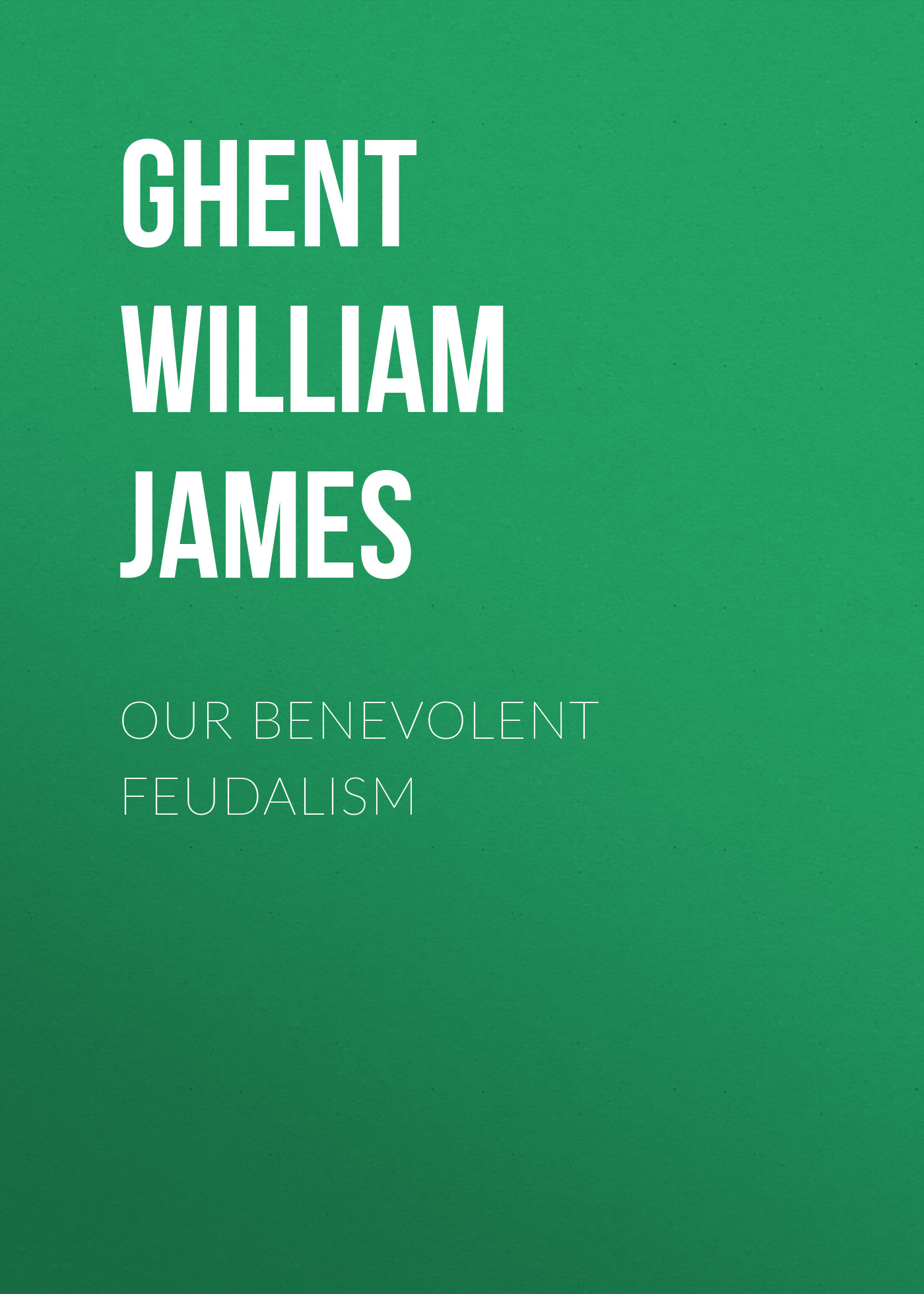 Ghent William James Our Benevolent Feudalism sifting our discerning