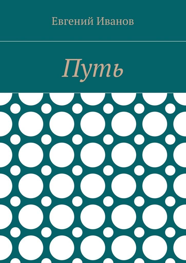 Евгений Владимирович Иванов Путь антон иванов праведная книга путь вечности путь бессмертия