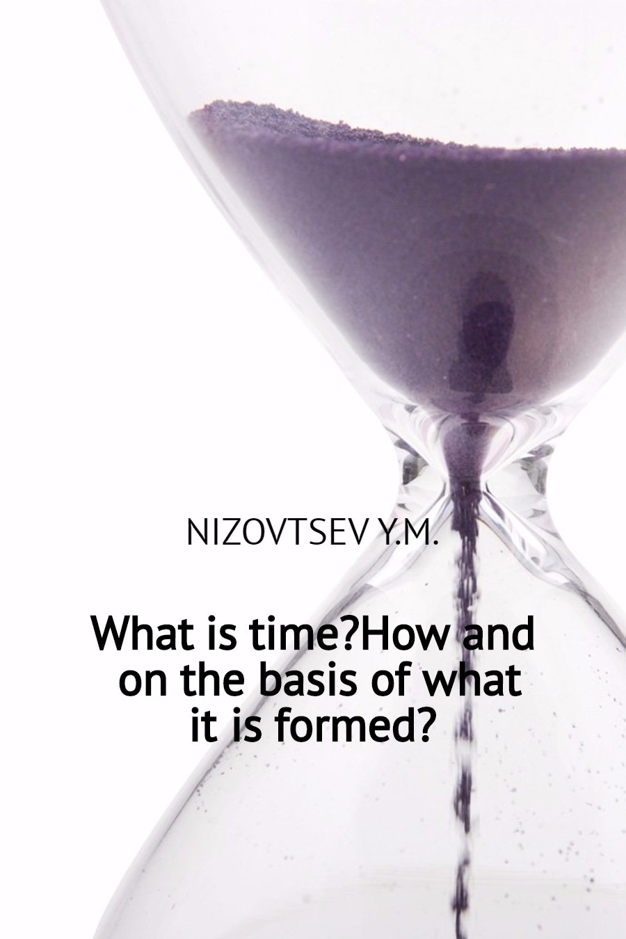 Юрий Михайлович Низовцев What is time? How and on the basis of what it is formed? christian bernard is it possible to
