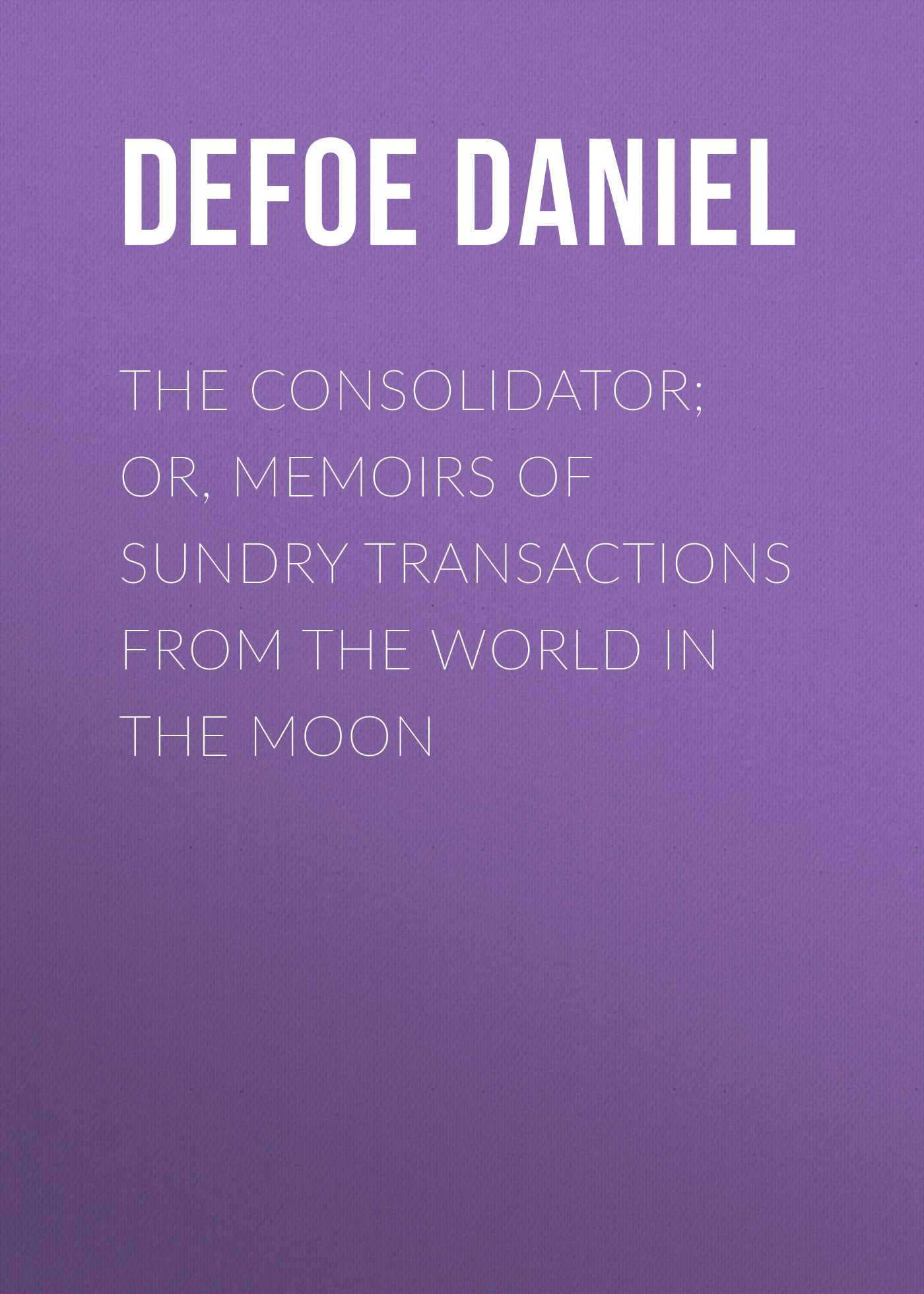 Даниэль Дефо The Consolidator; or, Memoirs of Sundry Transactions from the World in the Moon