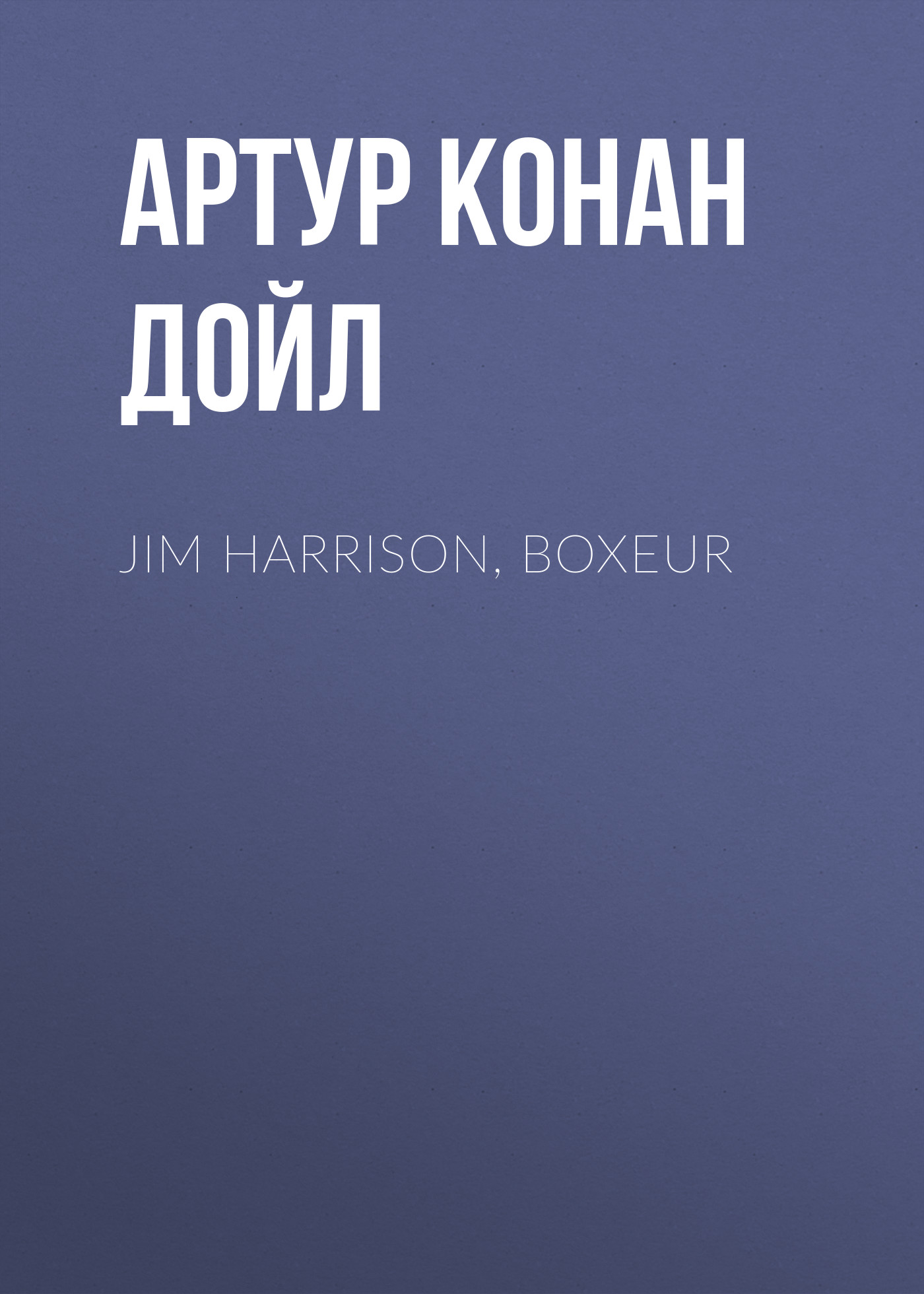 Артур Конан Дойл Jim Harrison, boxeur артур конан дойл изгнанники